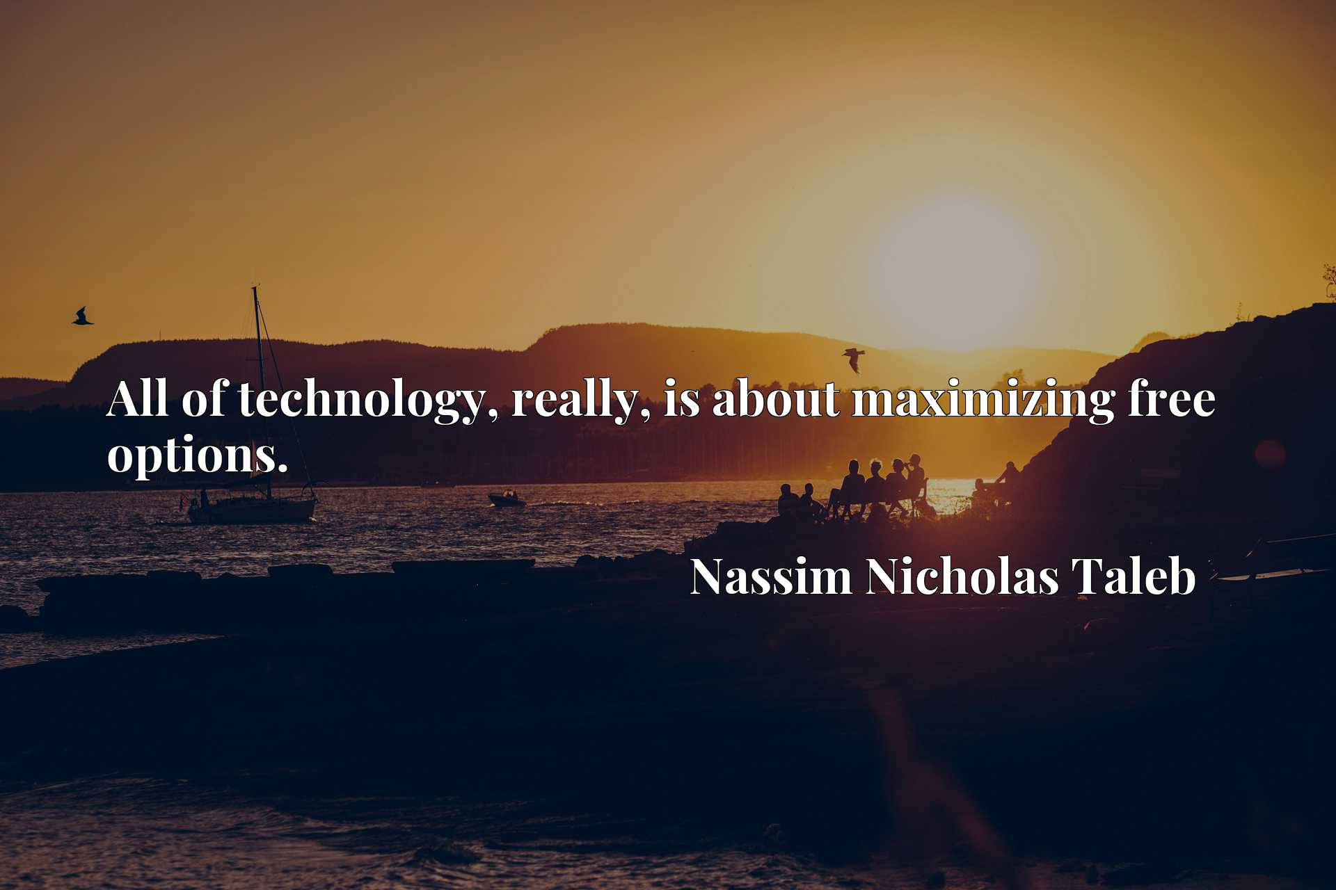 Quote Picture :All of technology, really, is about maximizing free options.