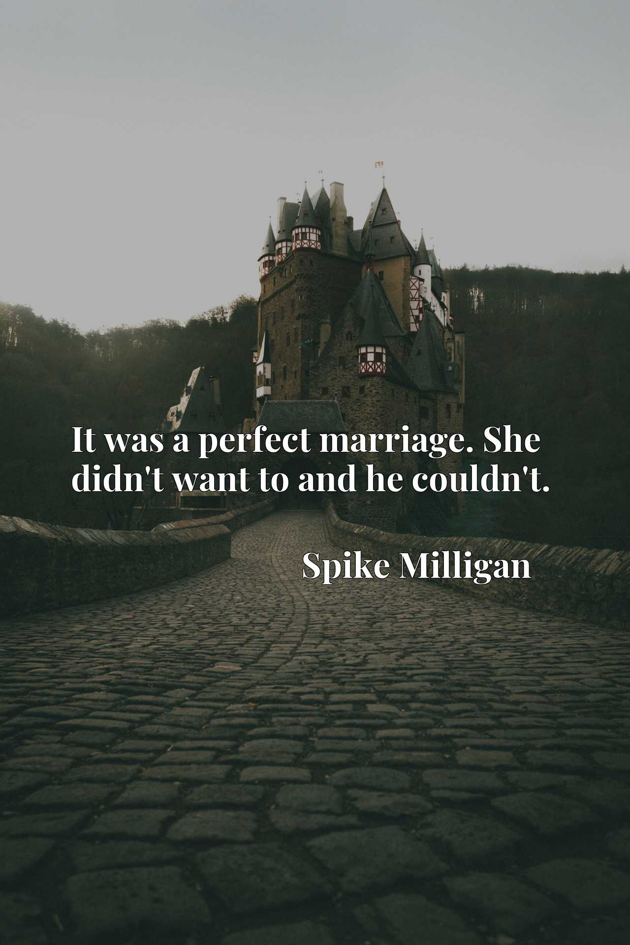 Quote Picture :It was a perfect marriage. She didn't want to and he couldn't.