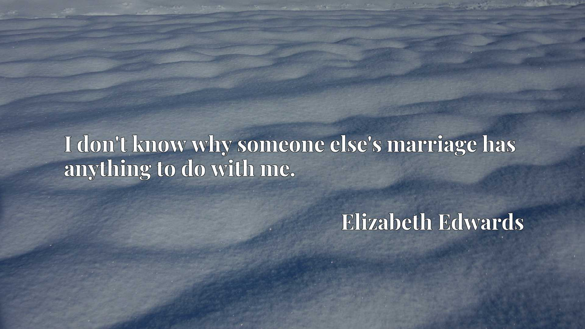 Quote Picture :I don't know why someone else's marriage has anything to do with me.