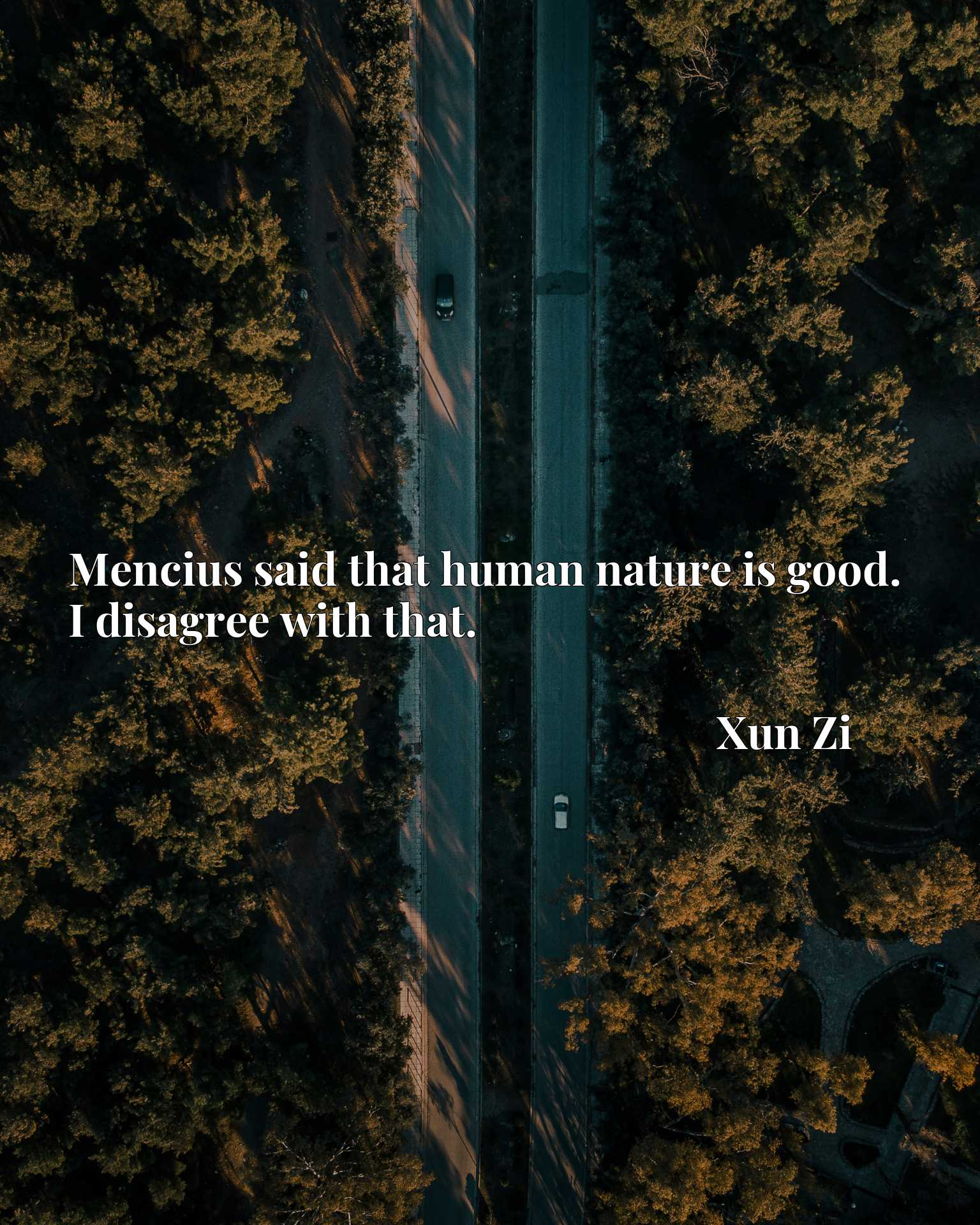 Quote Picture :Mencius said that human nature is good. I disagree with that.
