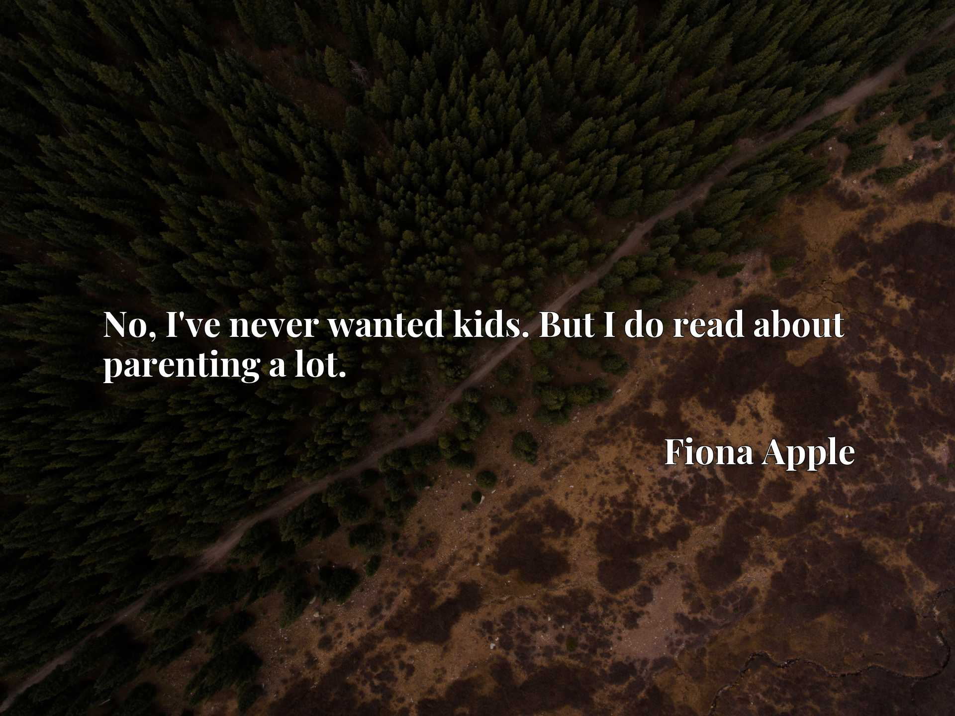 Quote Picture :No, I've never wanted kids. But I do read about parenting a lot.