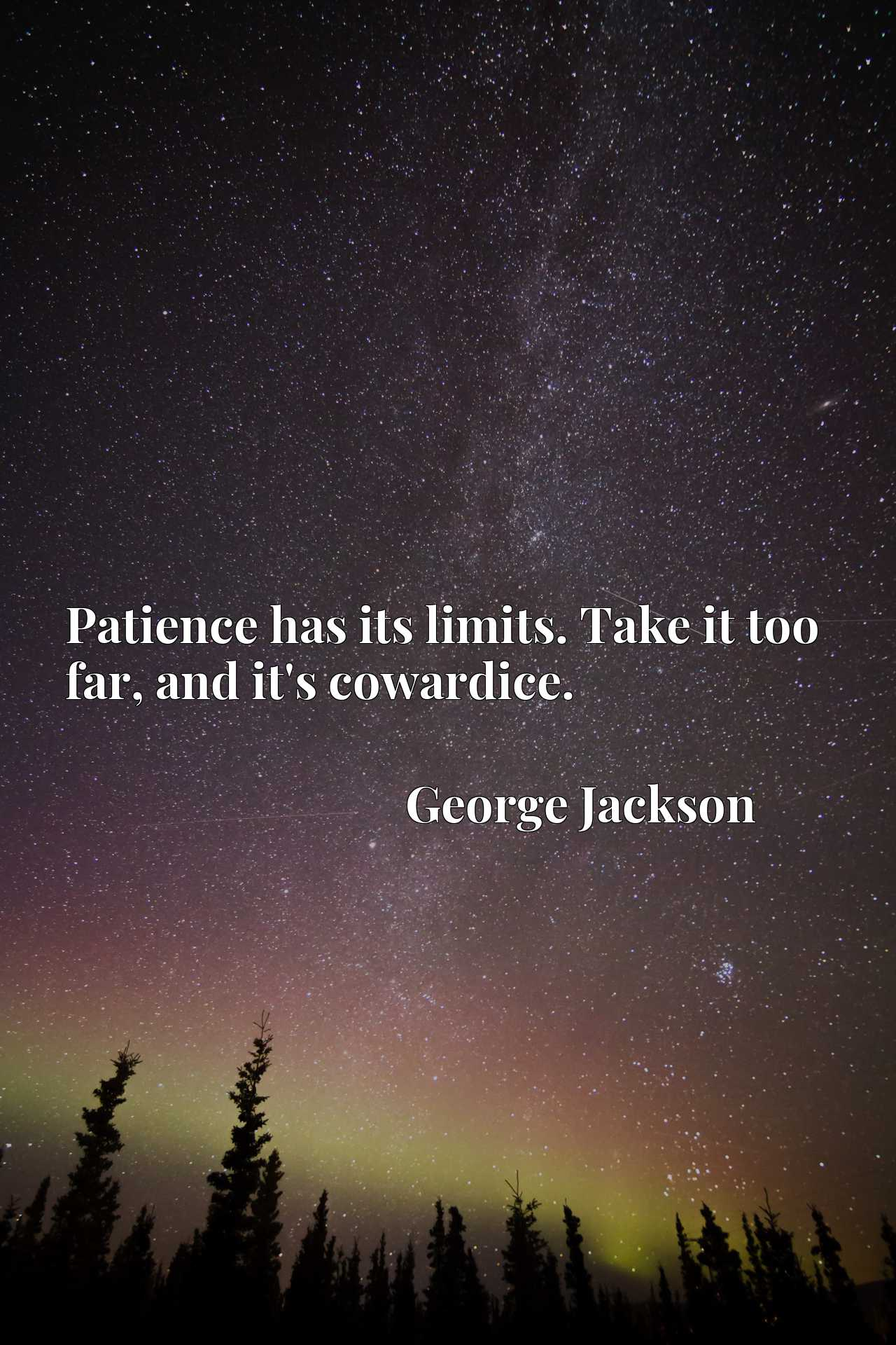 Quote Picture :Patience has its limits. Take it too far, and it's cowardice.