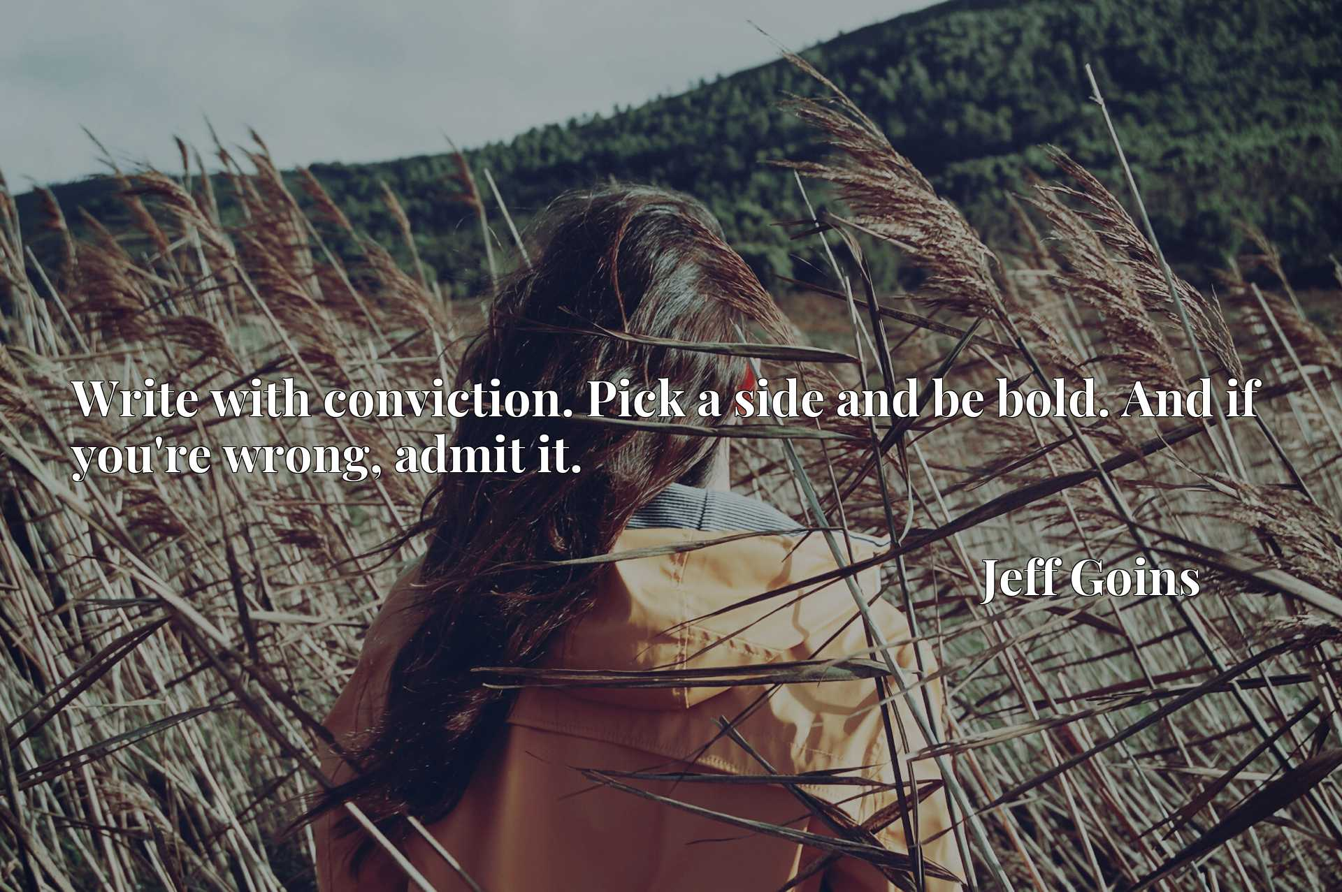 Quote Picture :Write with conviction. Pick a side and be bold. And if you're wrong, admit it.