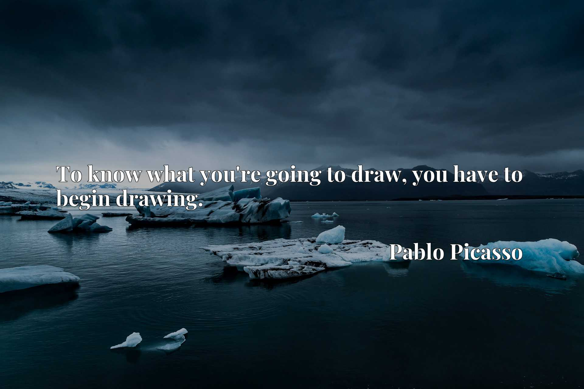 Quote Picture :To know what you're going to draw, you have to begin drawing.