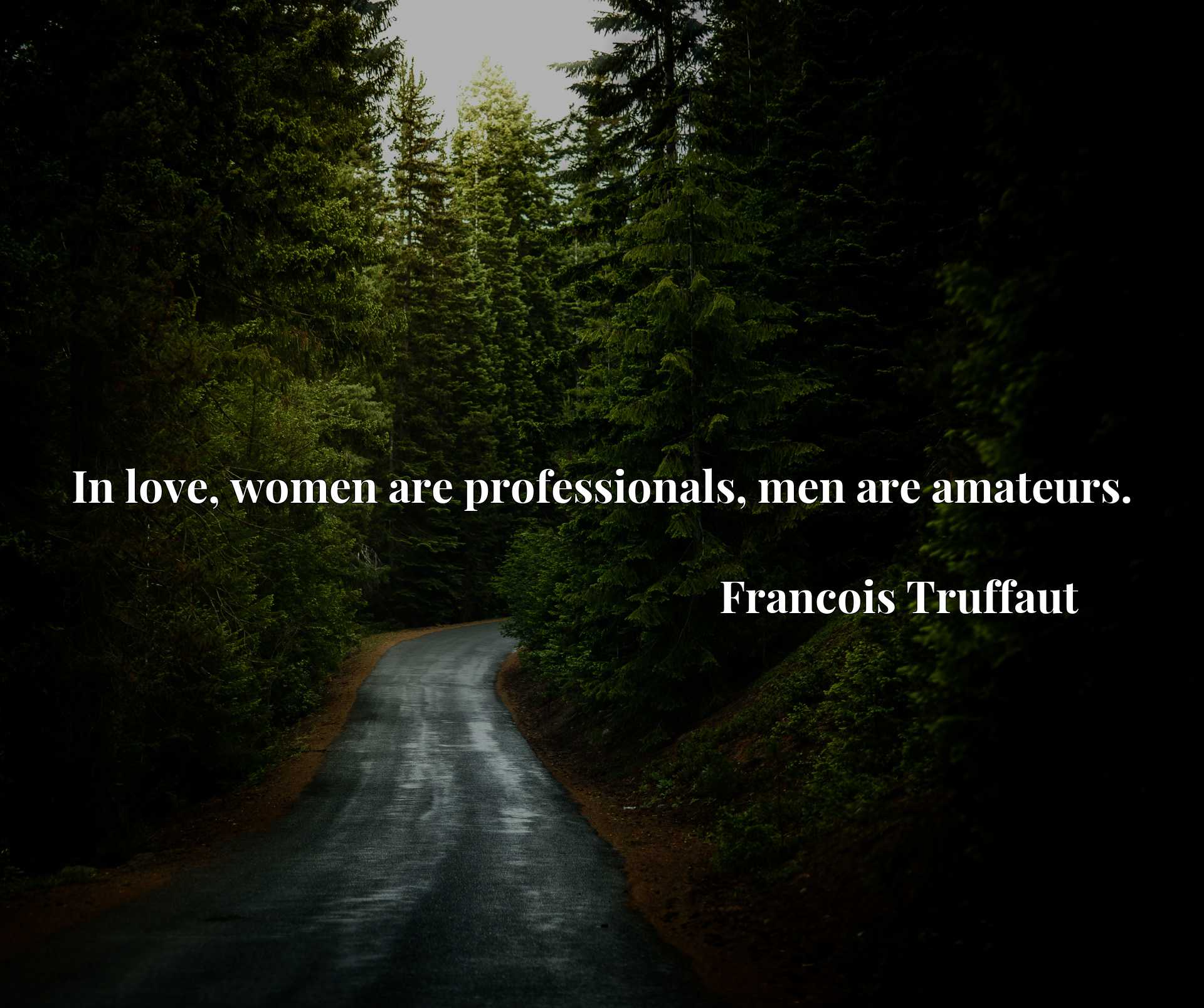 Quote Picture :In love, women are professionals, men are amateurs.