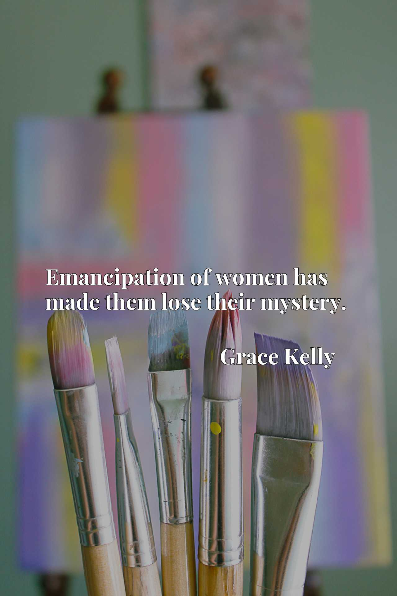 Quote Picture :Emancipation of women has made them lose their mystery.