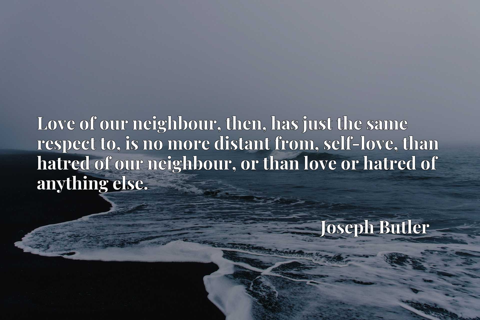 Love of our neighbour, then, has just the same respect to, is no more distant from, self-love, than hatred of our neighbour, or than love or hatred of anything else.