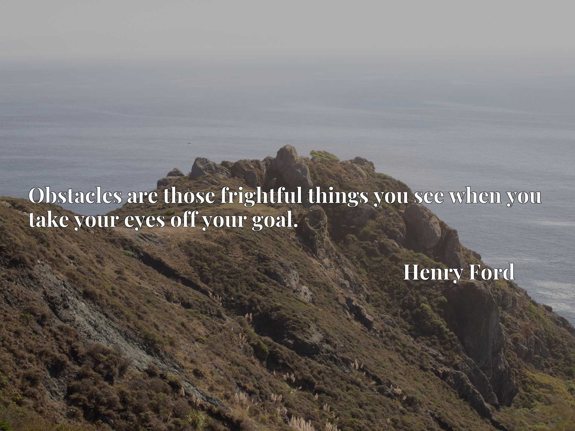 Quote Picture :Obstacles are those frightful things you see when you take your eyes off your goal.
