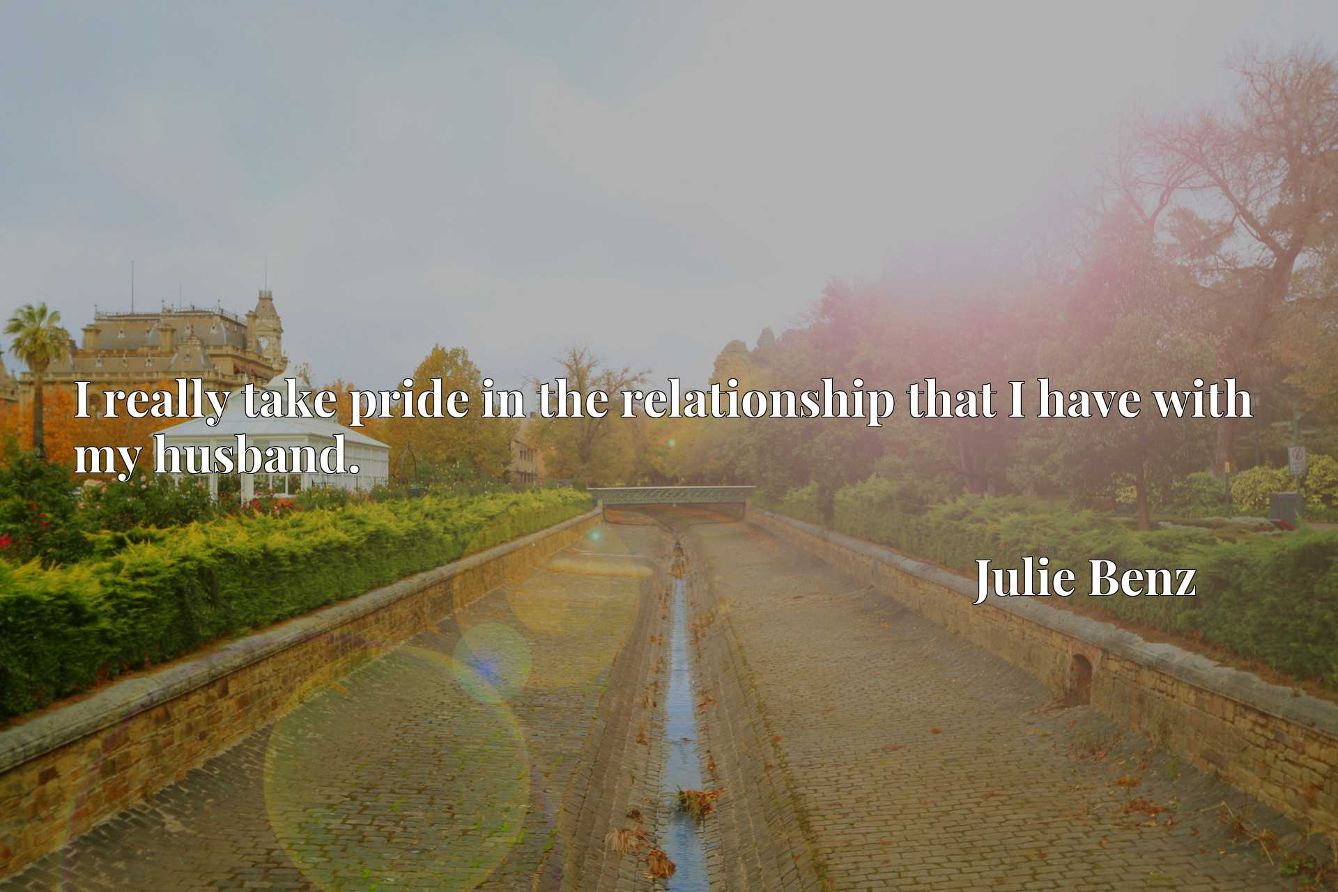 Quote Picture :I really take pride in the relationship that I have with my husband.