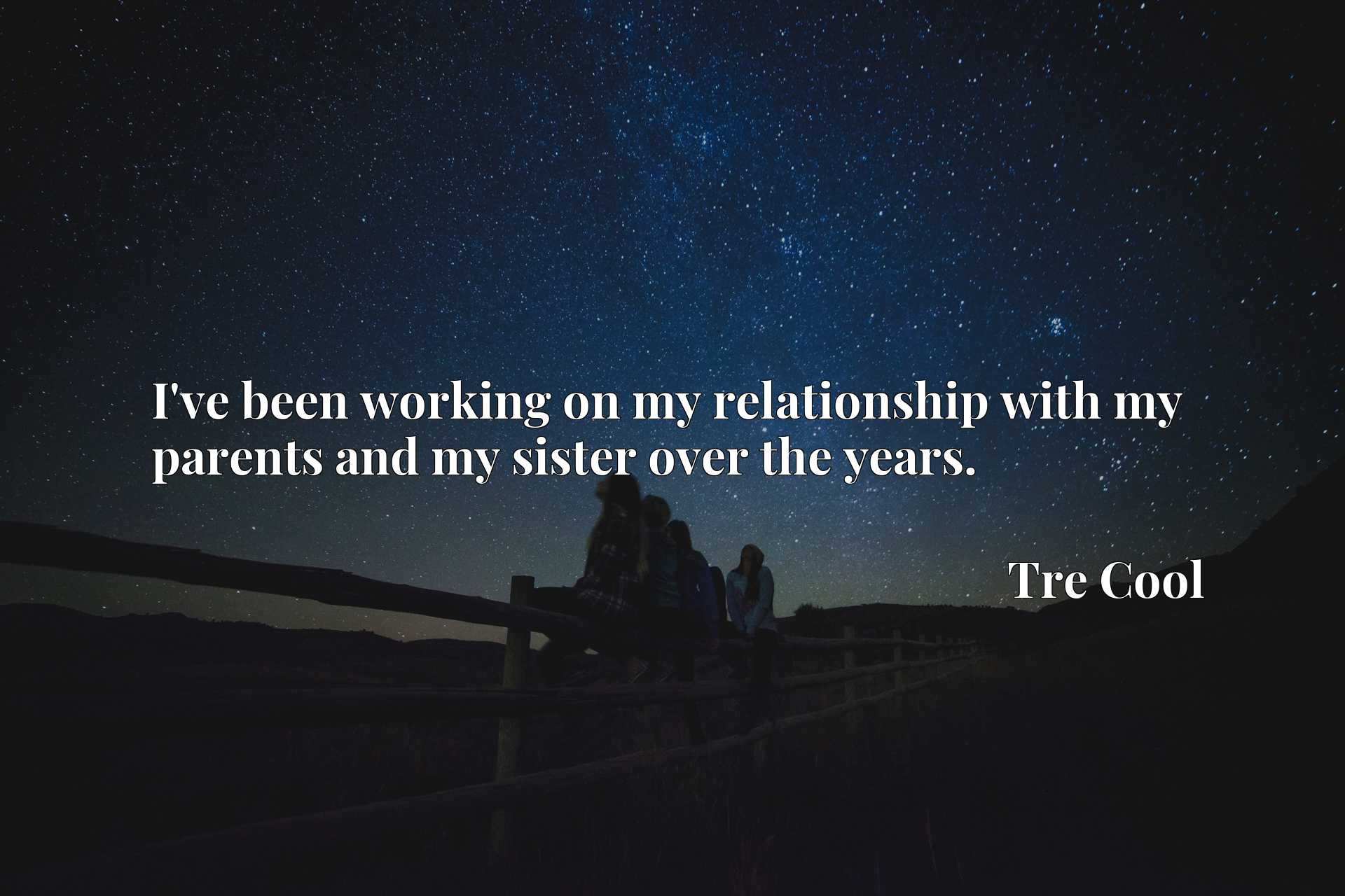 Quote Picture :I've been working on my relationship with my parents and my sister over the years.