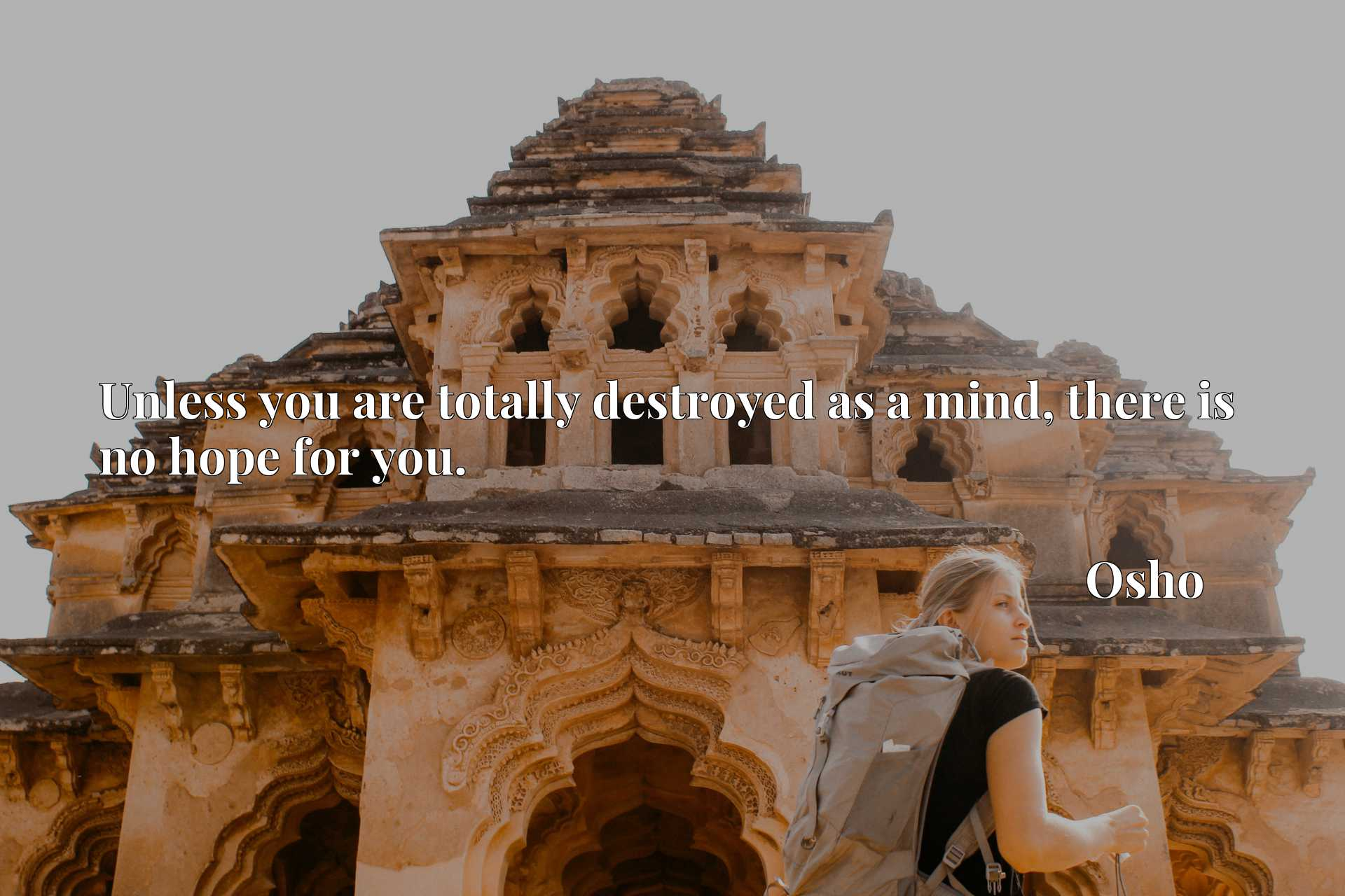 Quote Picture :Unless you are totally destroyed as a mind, there is no hope for you.