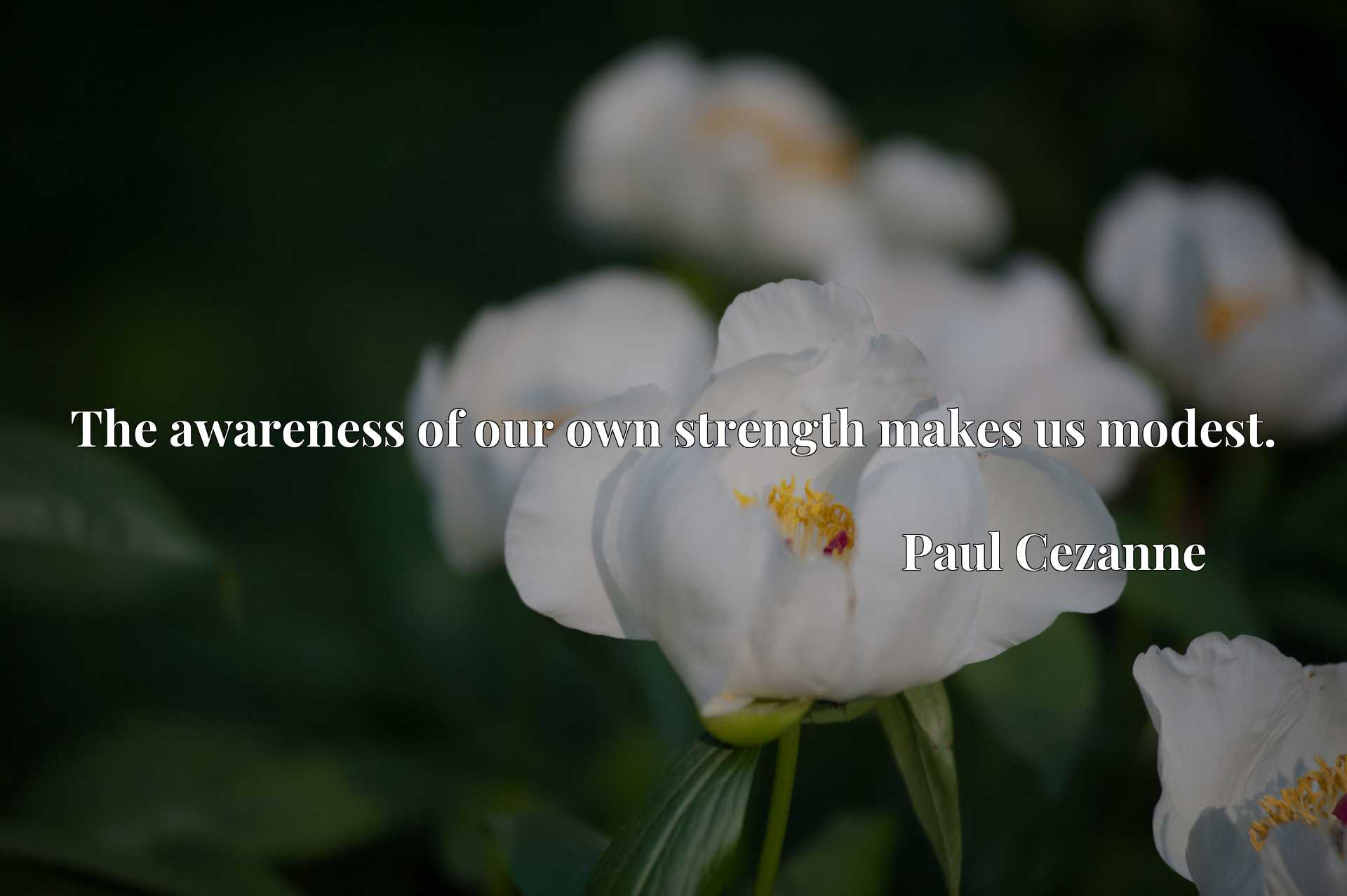 Quote Picture :The awareness of our own strength makes us modest.
