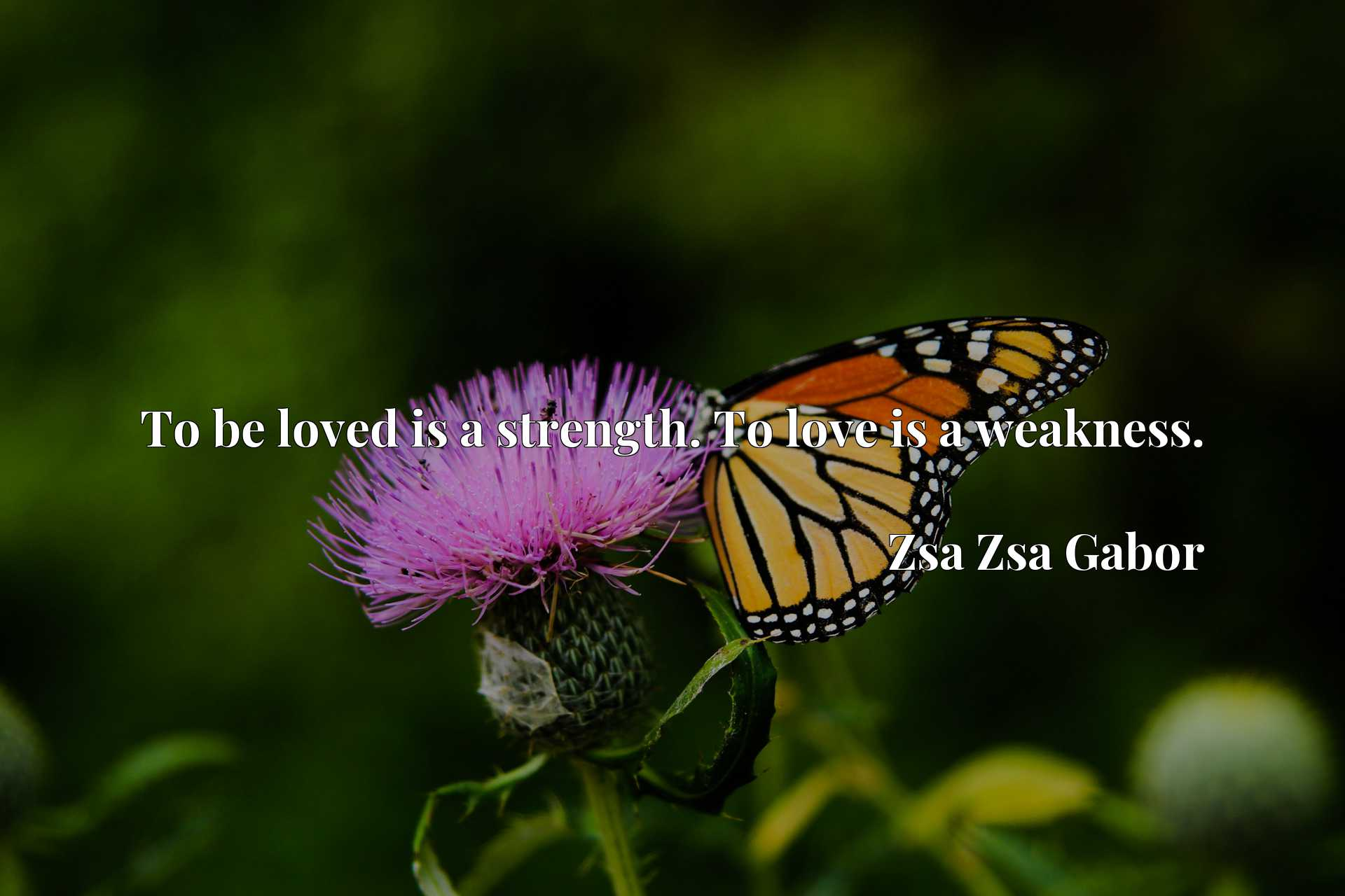 Quote Picture :To be loved is a strength. To love is a weakness.