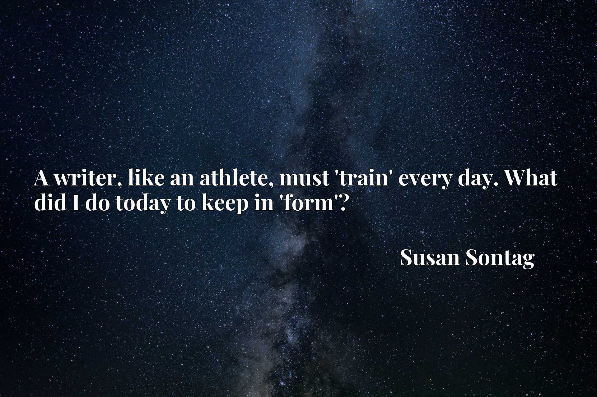 Quote Picture :A writer, like an athlete, must 'train' every day. What did I do today to keep in 'form'?
