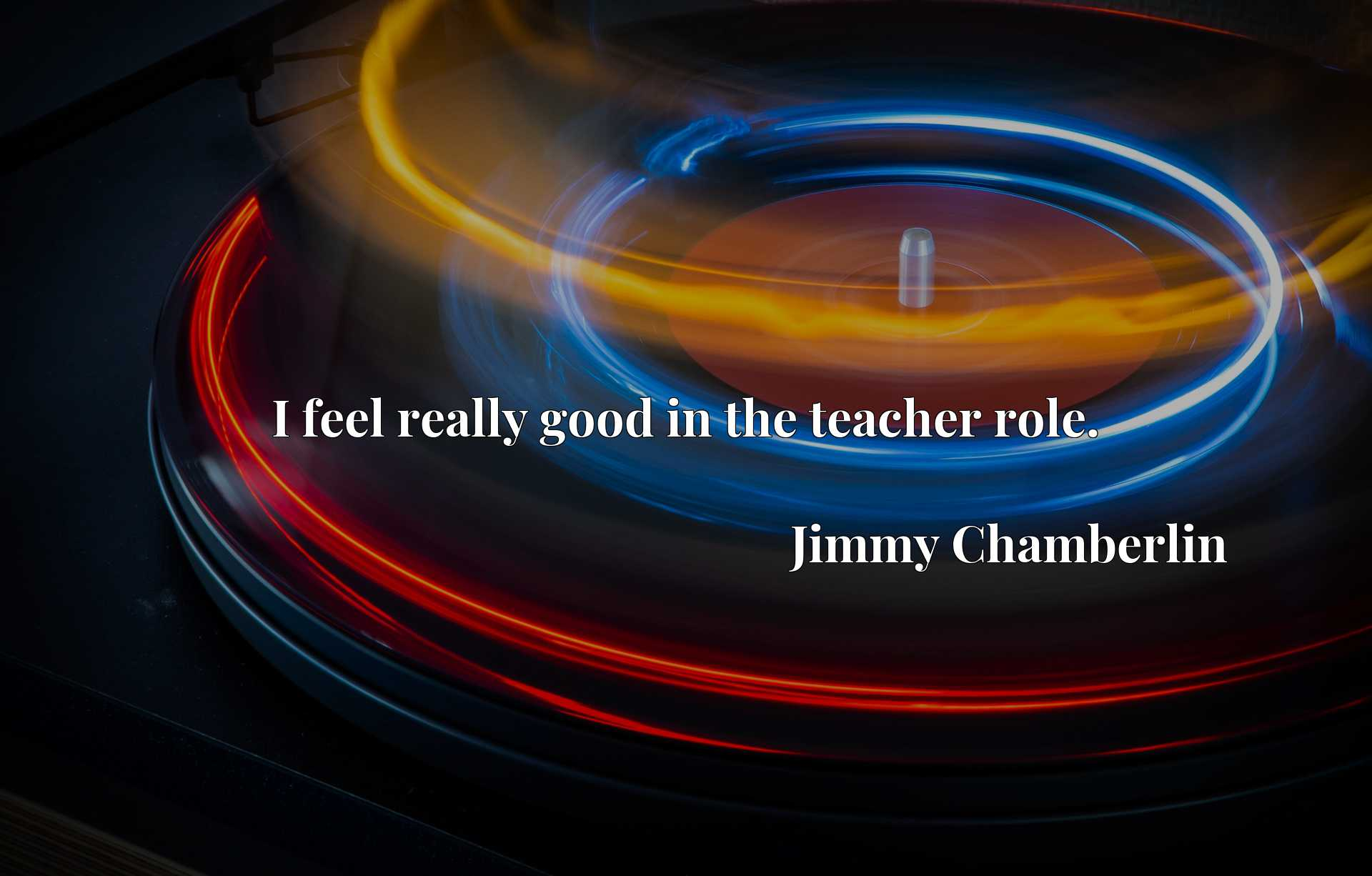 Quote Picture :I feel really good in the teacher role.