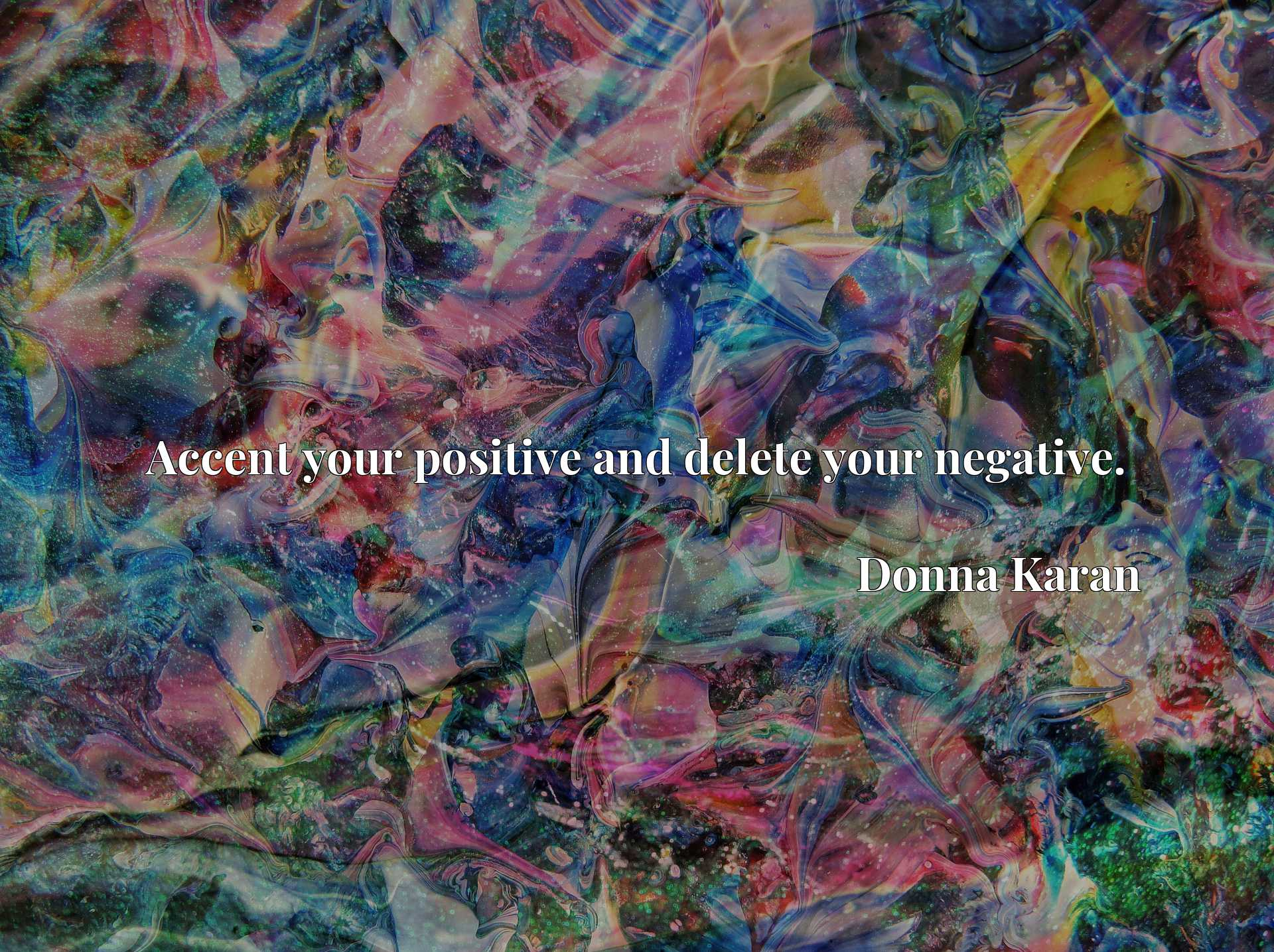 Quote Picture :Accent your positive and delete your negative.