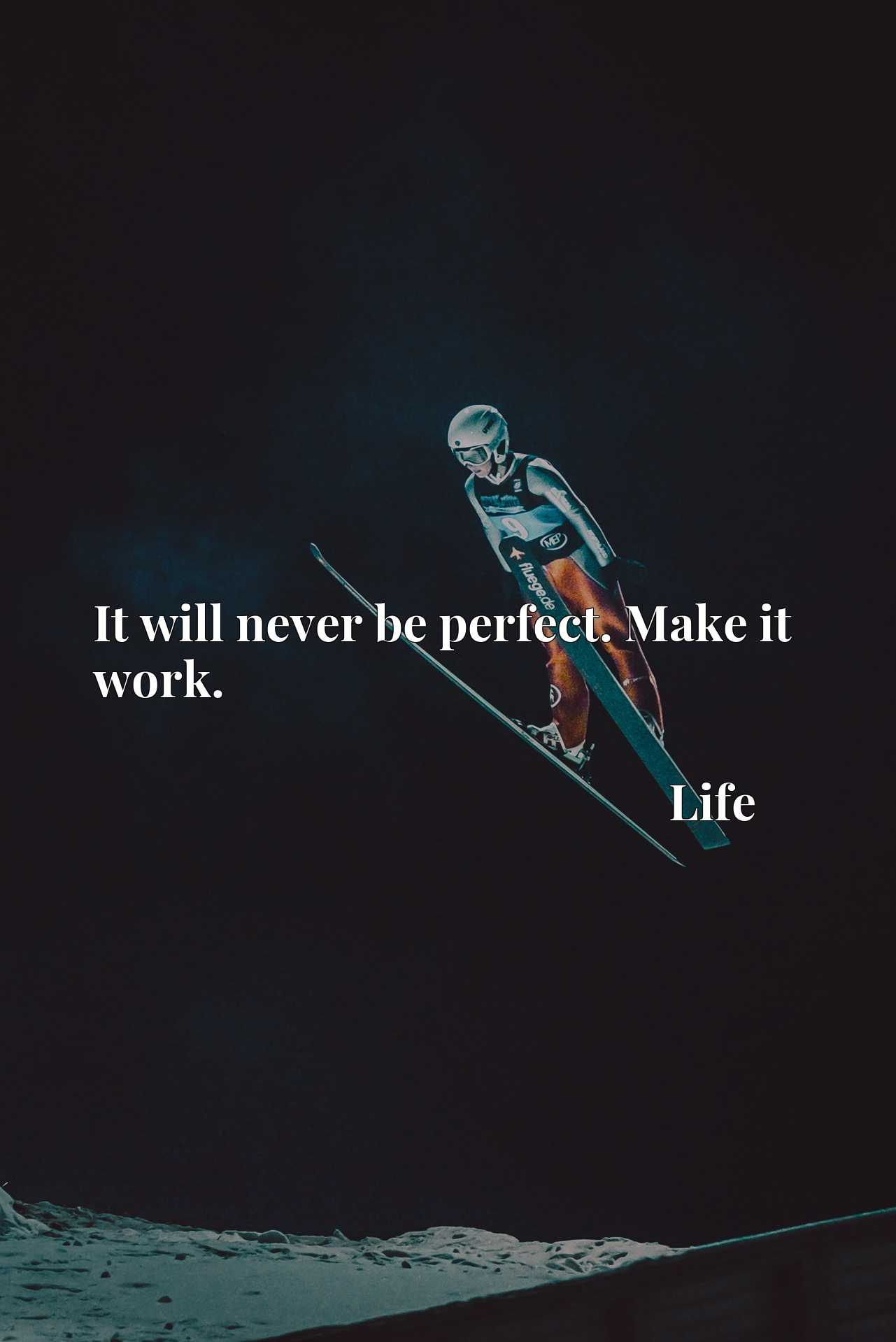 Quote Picture :It will never be perfect. Make it work.