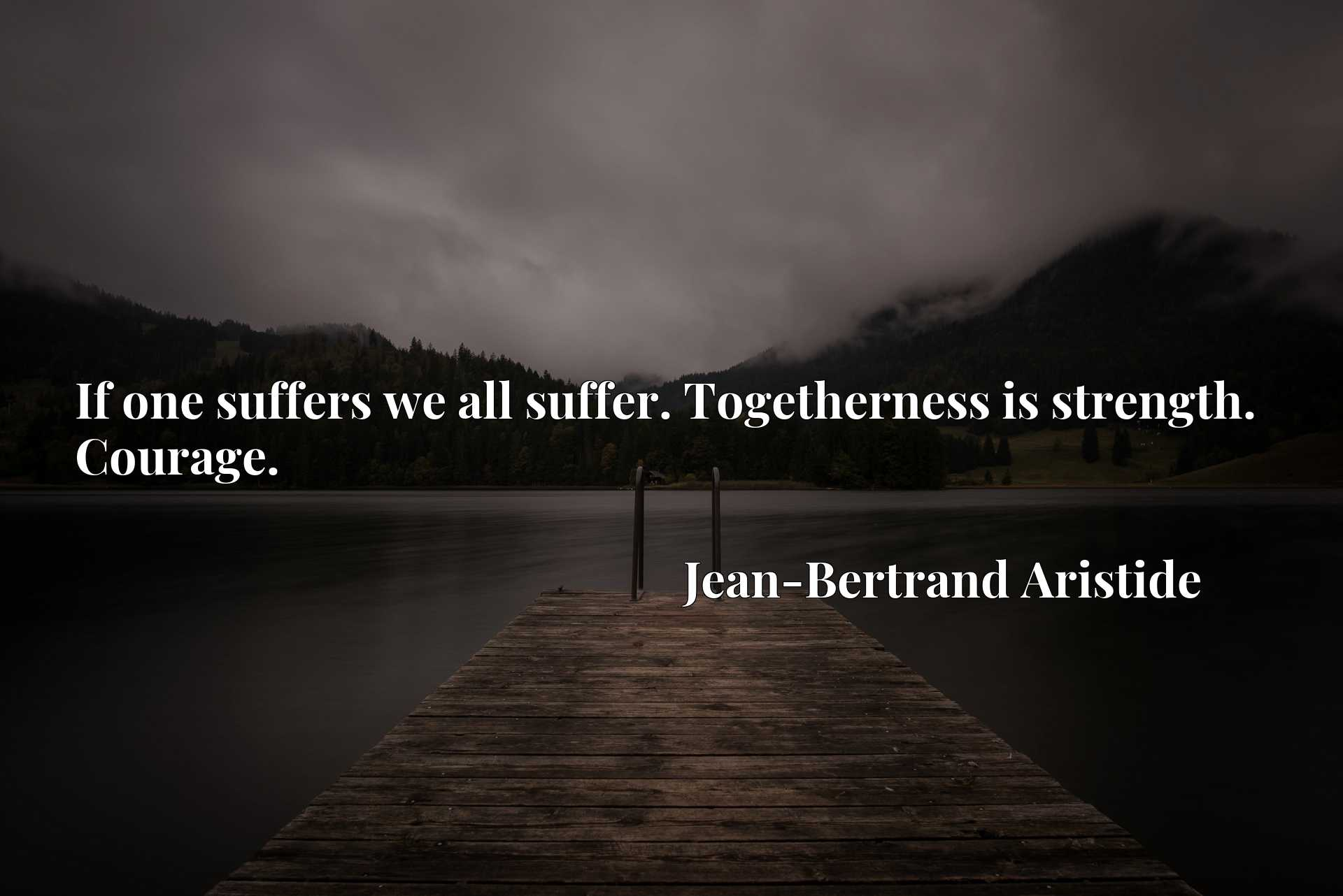 Quote Picture :If one suffers we all suffer. Togetherness is strength. Courage.
