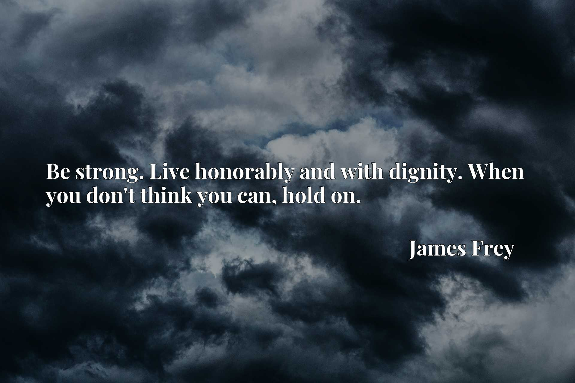 Quote Picture :Be strong. Live honorably and with dignity. When you don't think you can, hold on.