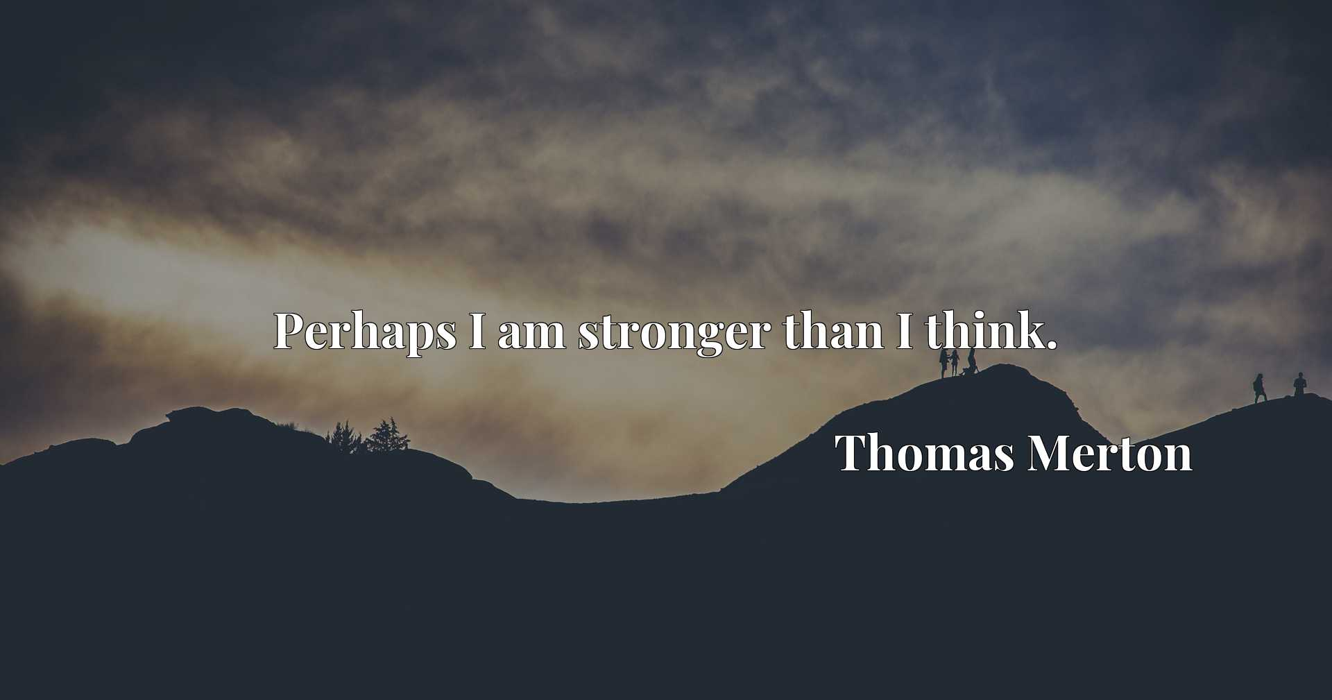 Quote Picture :Perhaps I am stronger than I think.