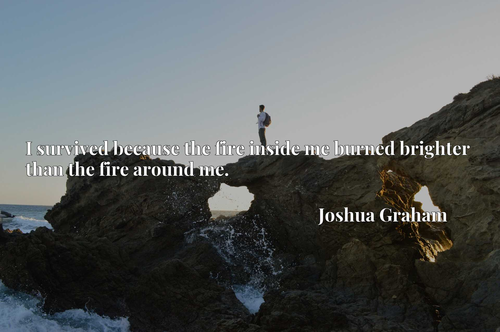 Quote Picture :I survived because the fire inside me burned brighter than the fire around me.