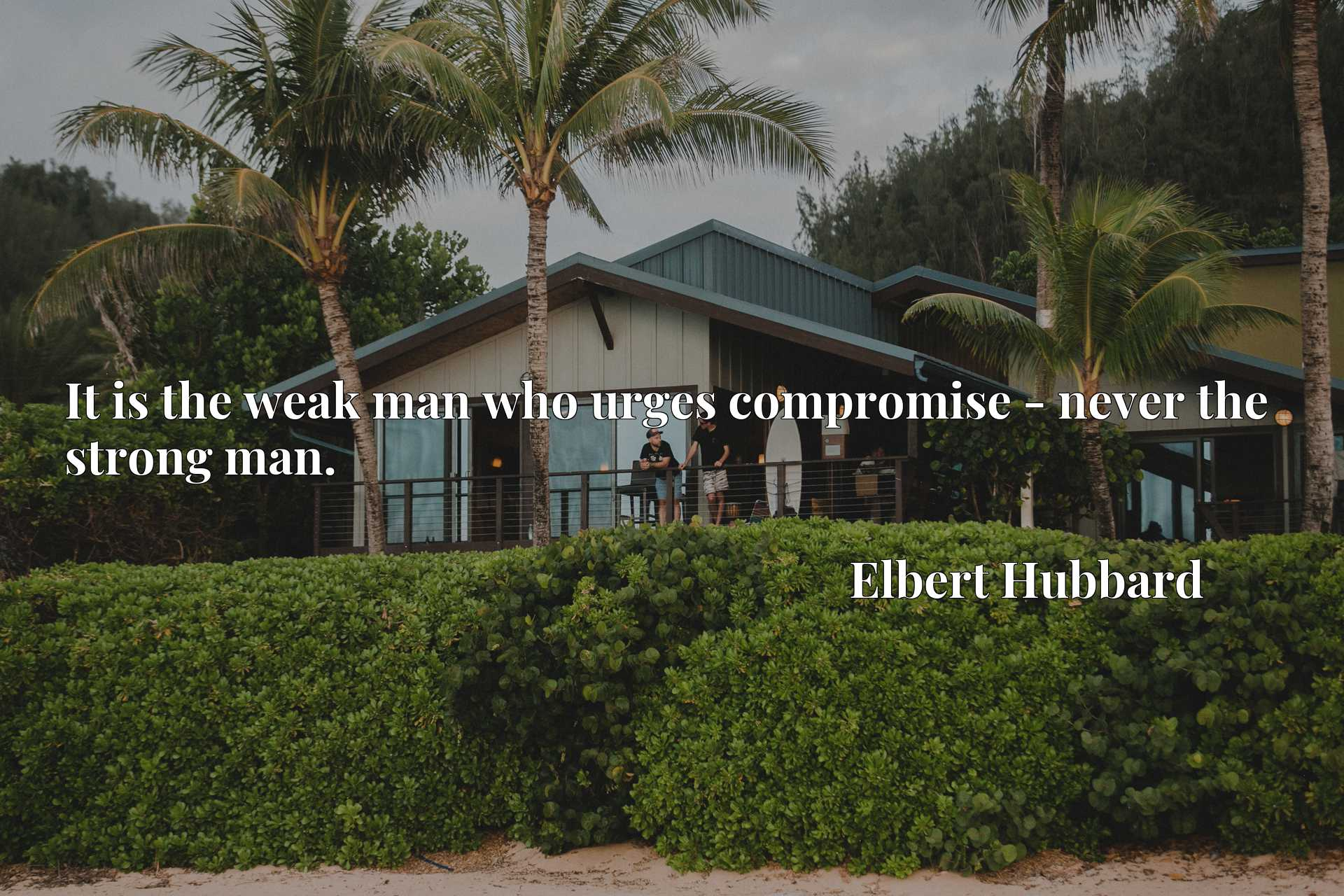 Quote Picture :It is the weak man who urges compromise - never the strong man.