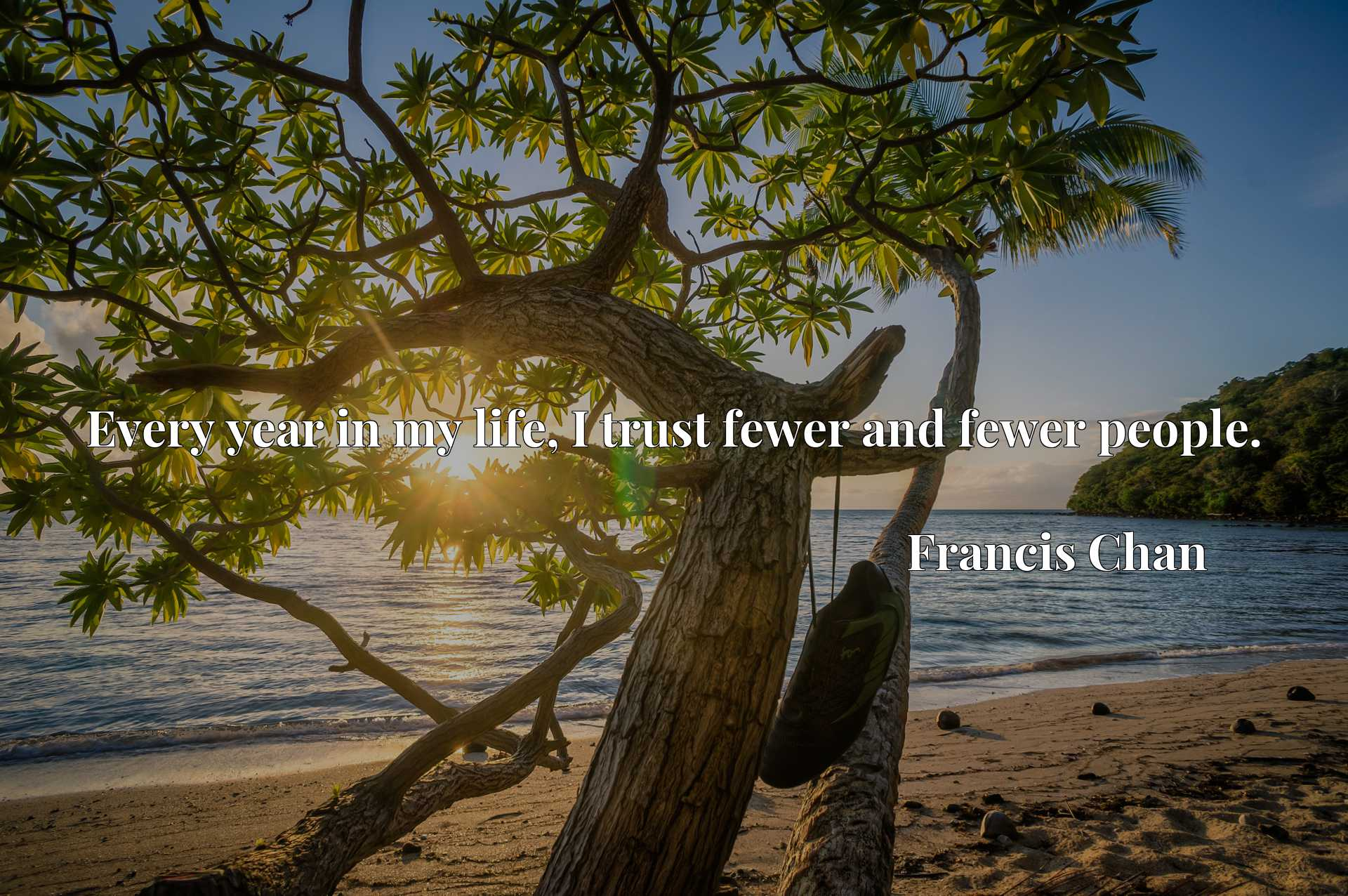 Quote Picture :Every year in my life, I trust fewer and fewer people.