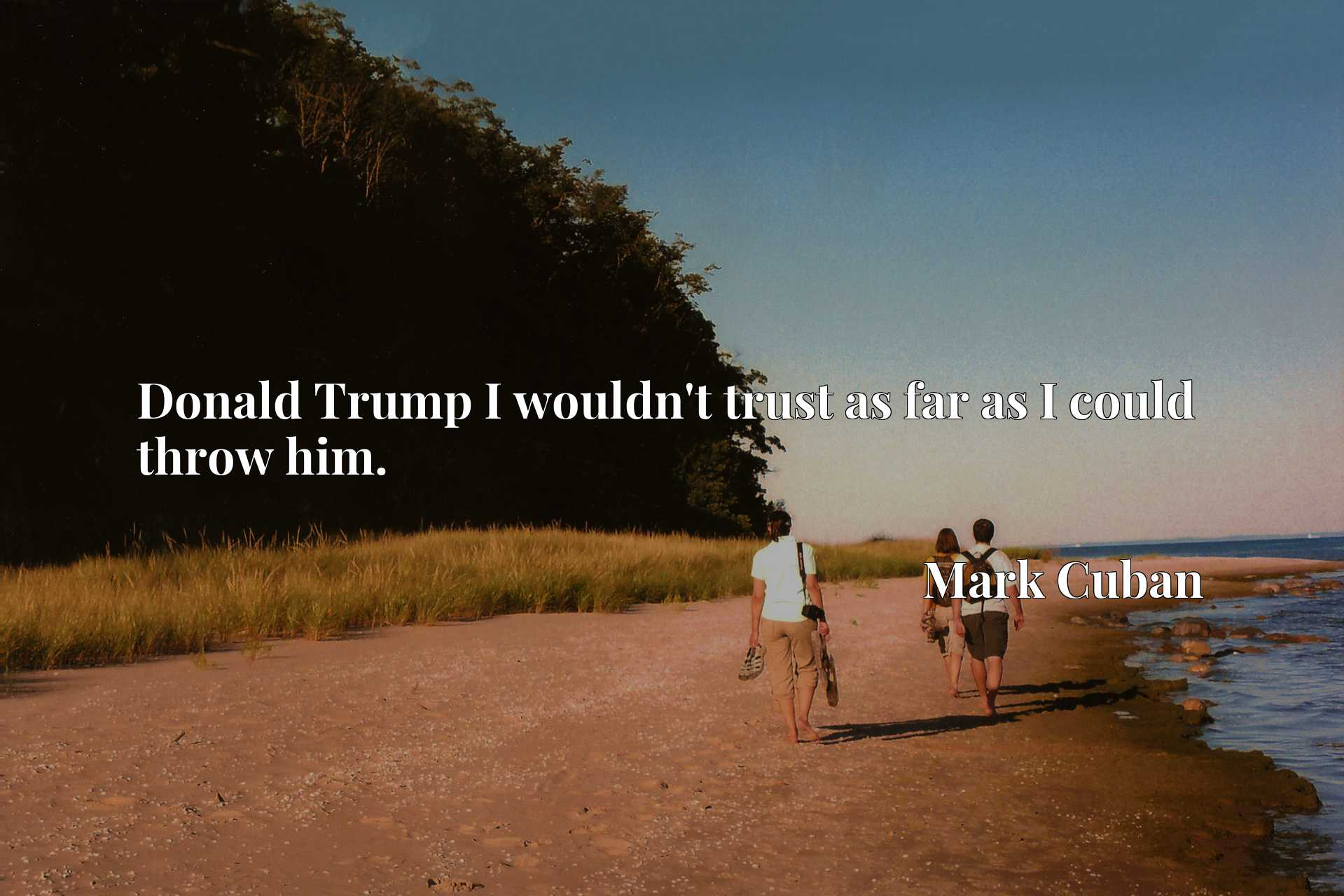 Quote Picture :Donald Trump I wouldn't trust as far as I could throw him.