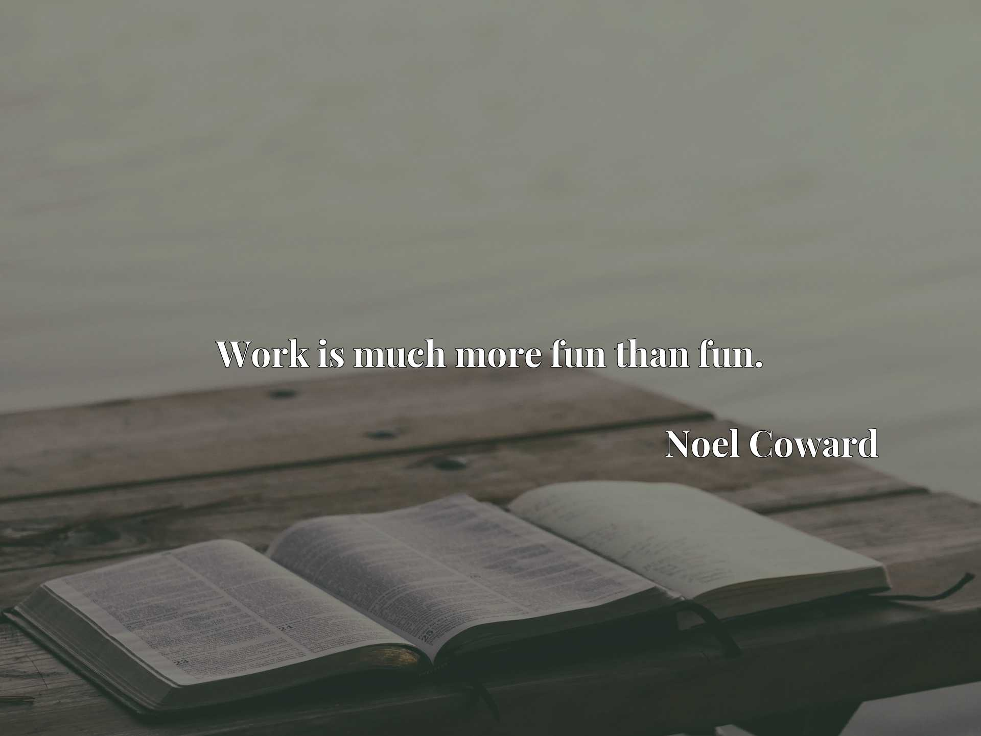 Quote Picture :Work is much more fun than fun.