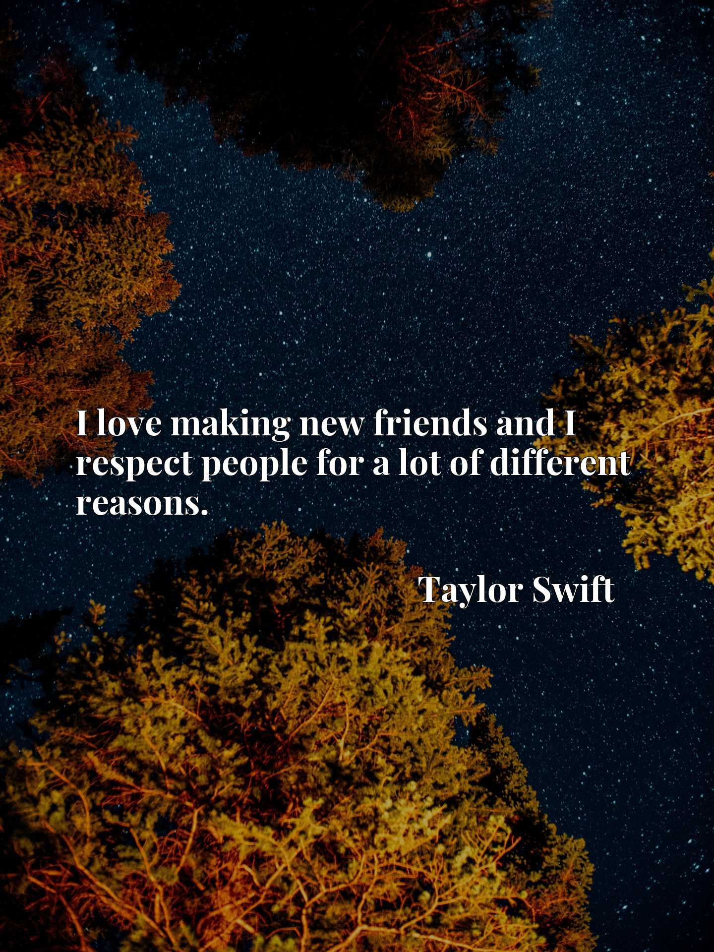 Quote Picture :I love making new friends and I respect people for a lot of different reasons.