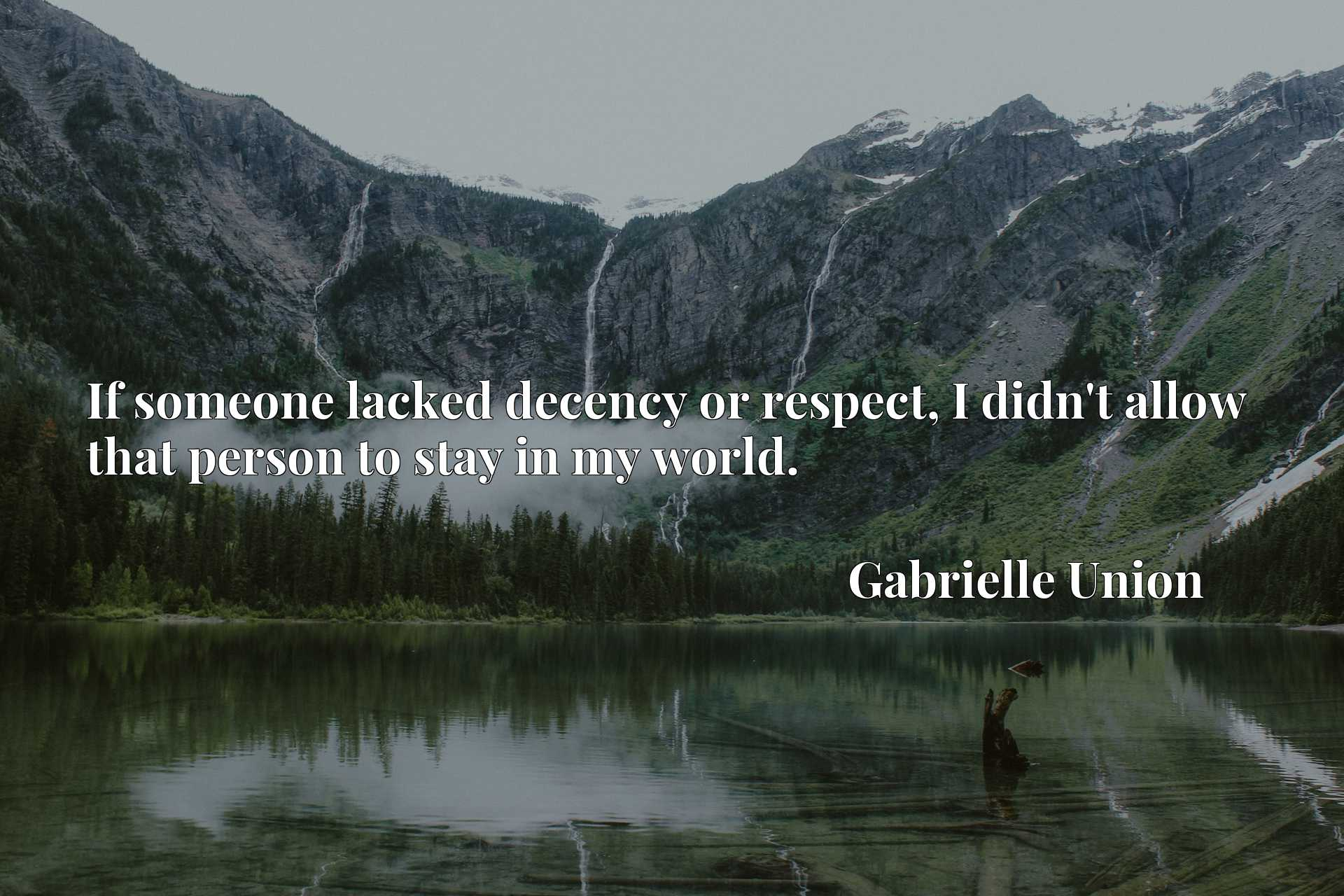 Quote Picture :If someone lacked decency or respect, I didn't allow that person to stay in my world.
