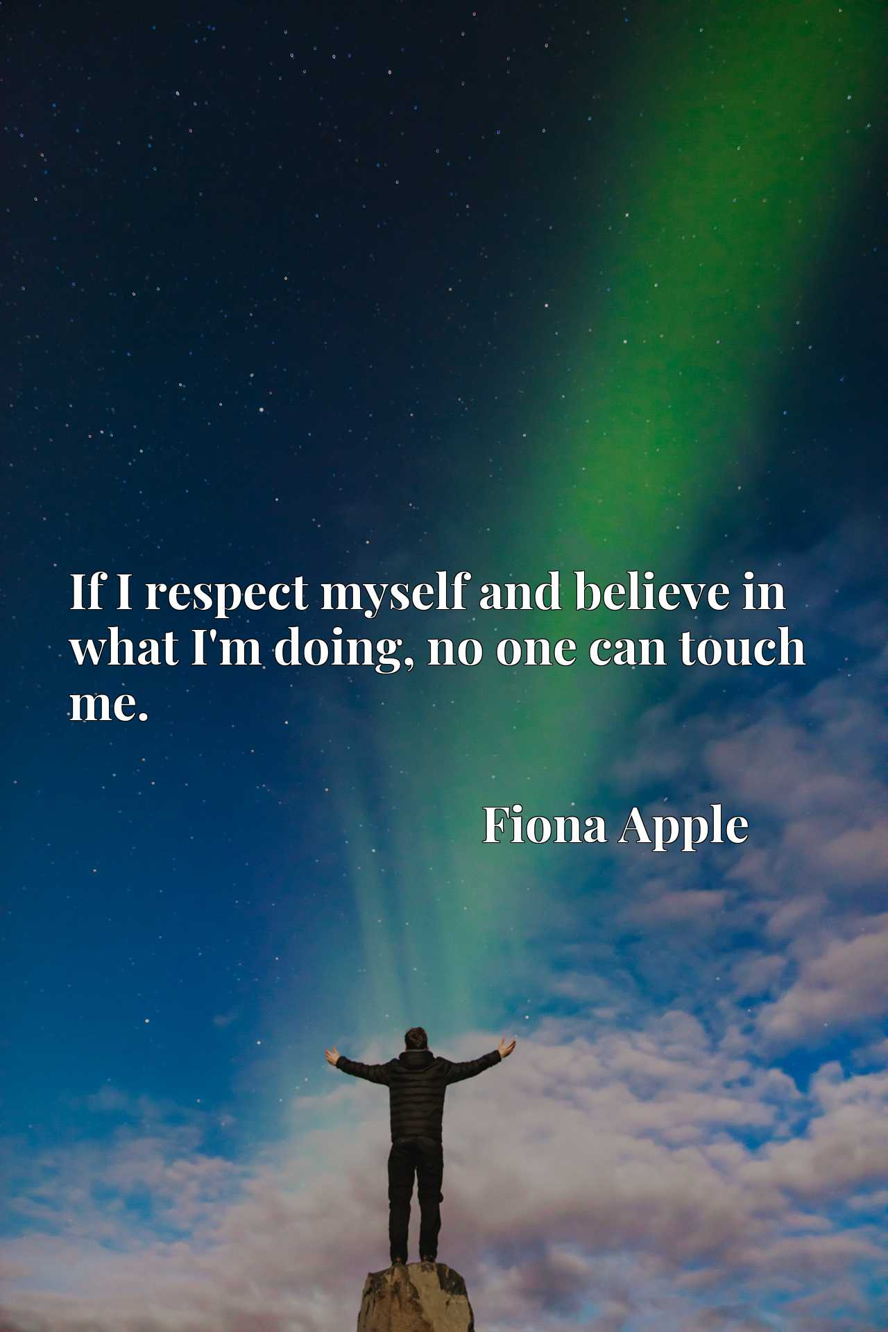 Quote Picture :If I respect myself and believe in what I'm doing, no one can touch me.