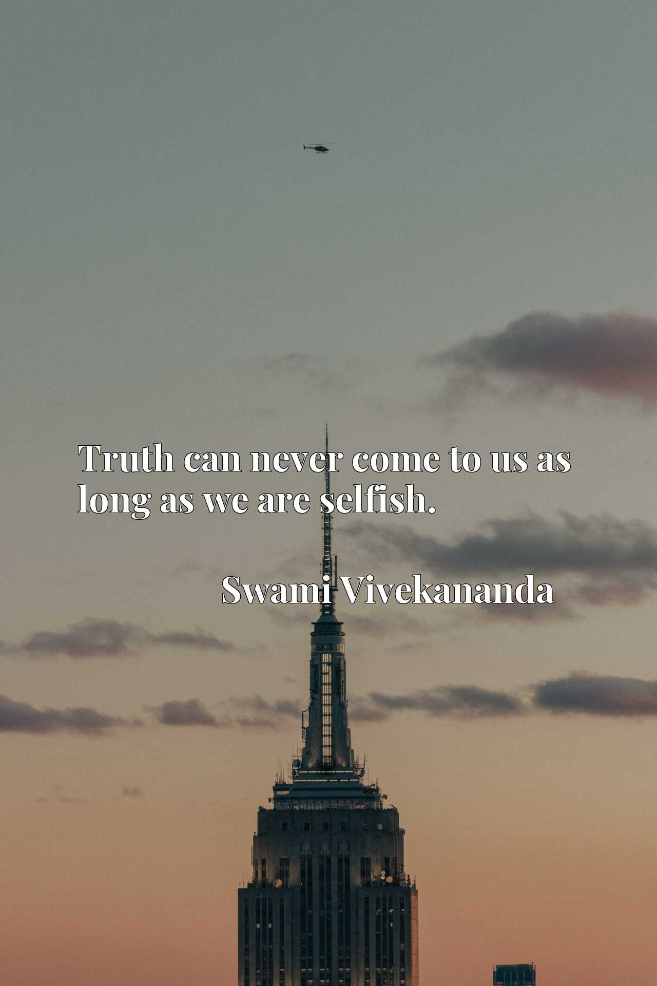 Quote Picture :Truth can never come to us as long as we are selfish.