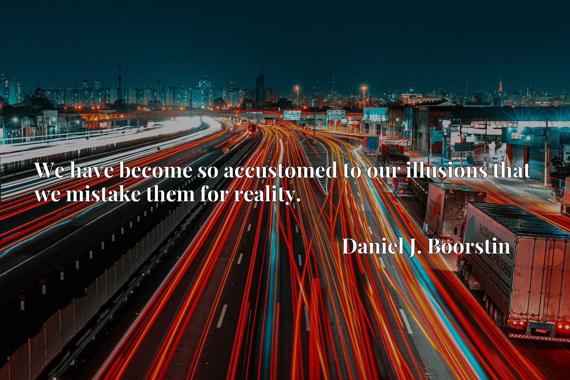 Quote Picture :We have become so accustomed to our illusions that we mistake them for reality.