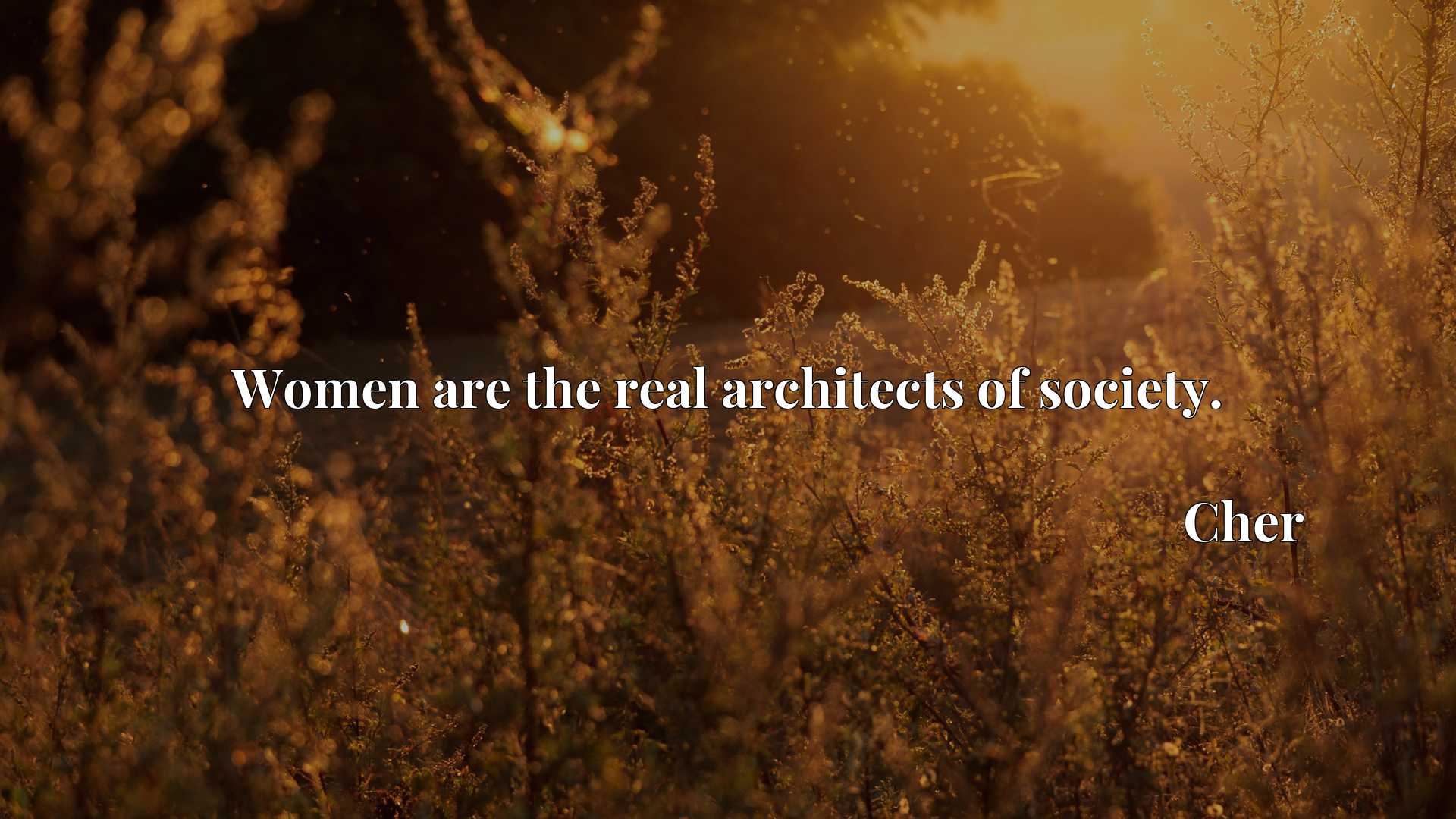Quote Picture :Women are the real architects of society.