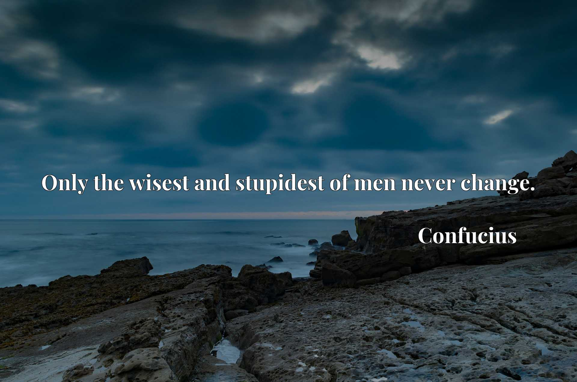 Quote Picture :Only the wisest and stupidest of men never change.