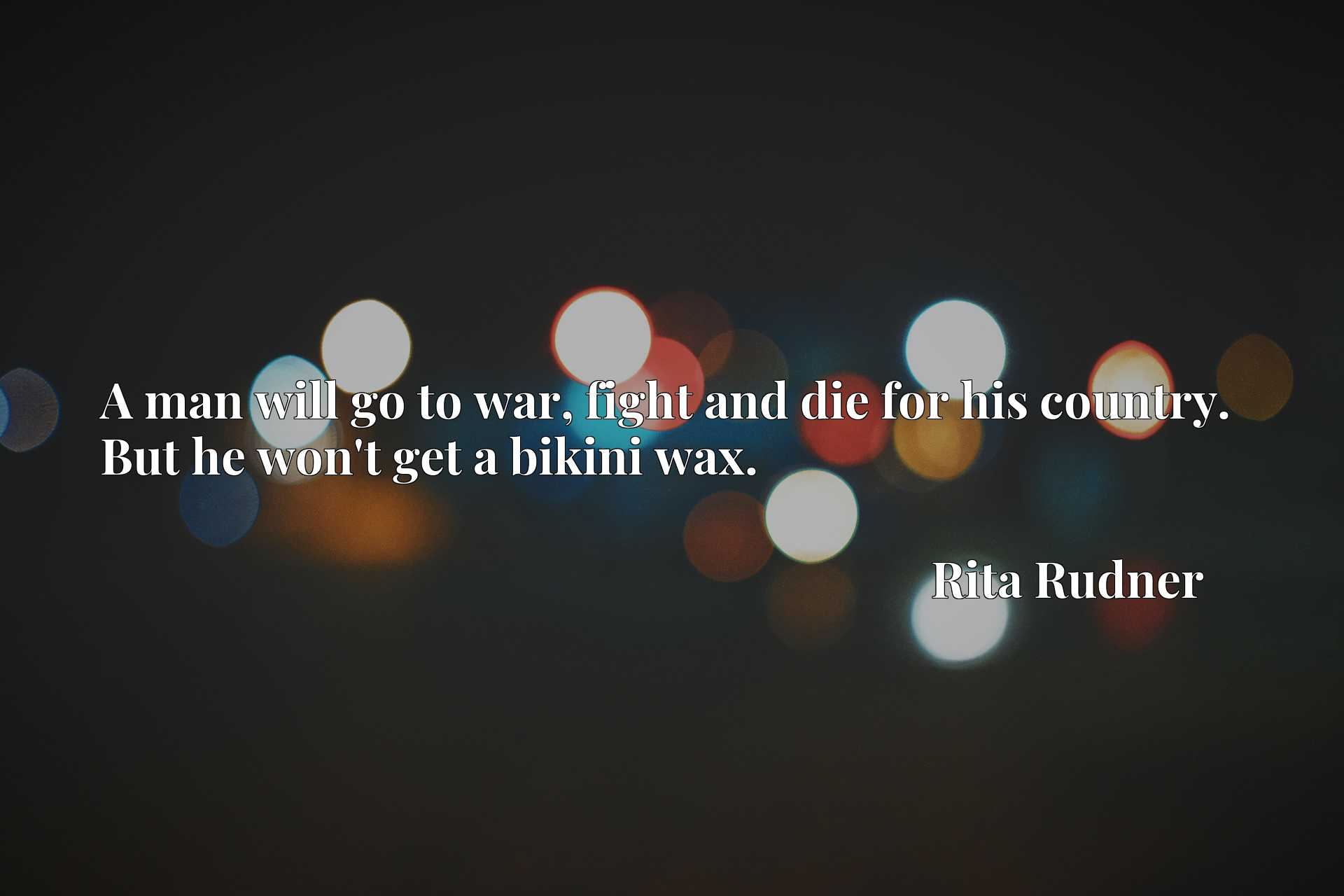 Quote Picture :A man will go to war, fight and die for his country. But he won't get a bikini wax.