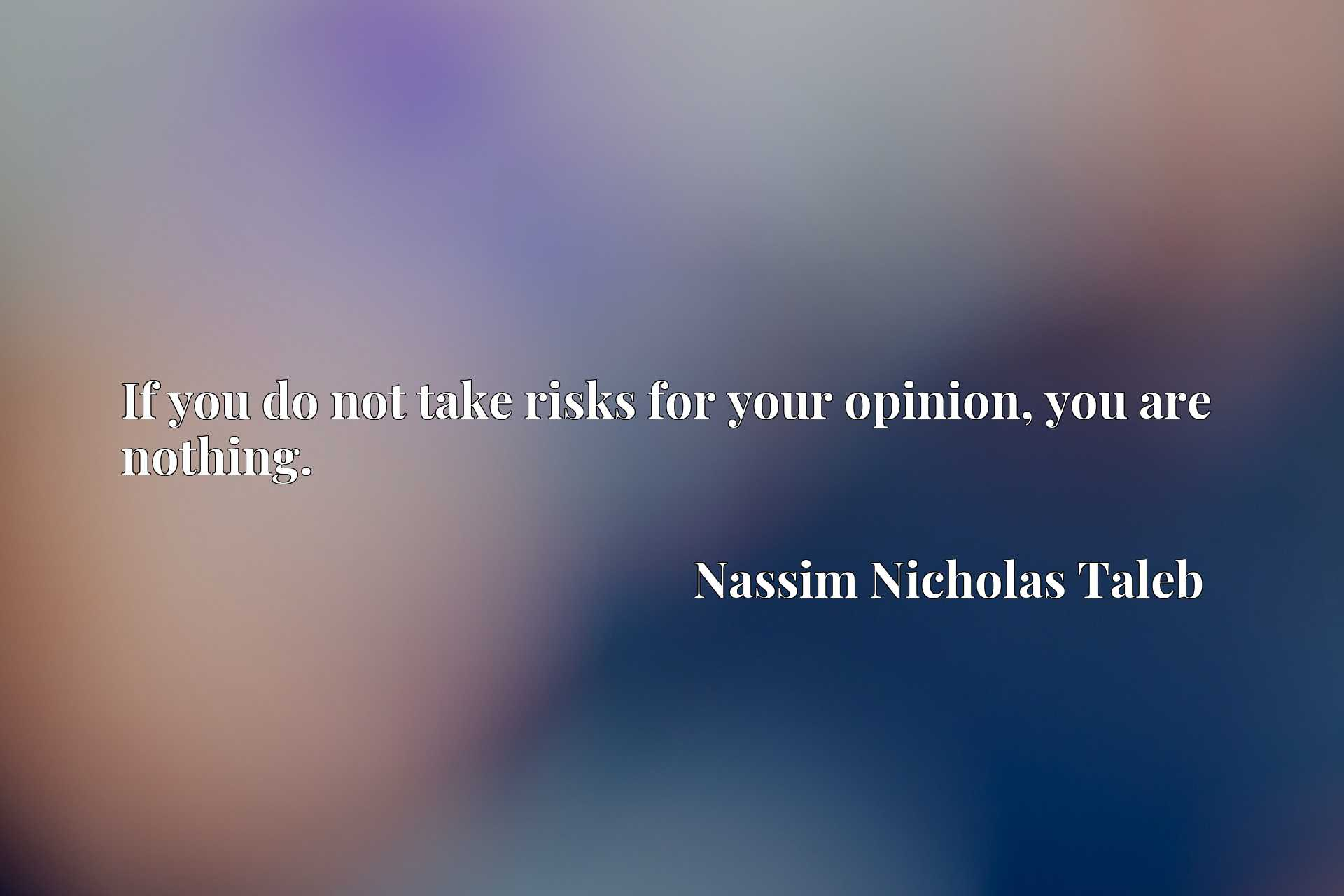 Quote Picture :If you do not take risks for your opinion, you are nothing.