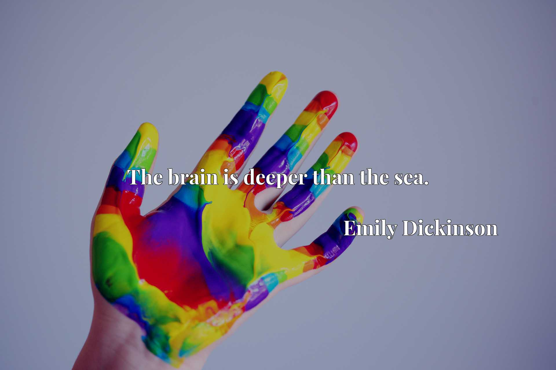Quote Picture :The brain is deeper than the sea.