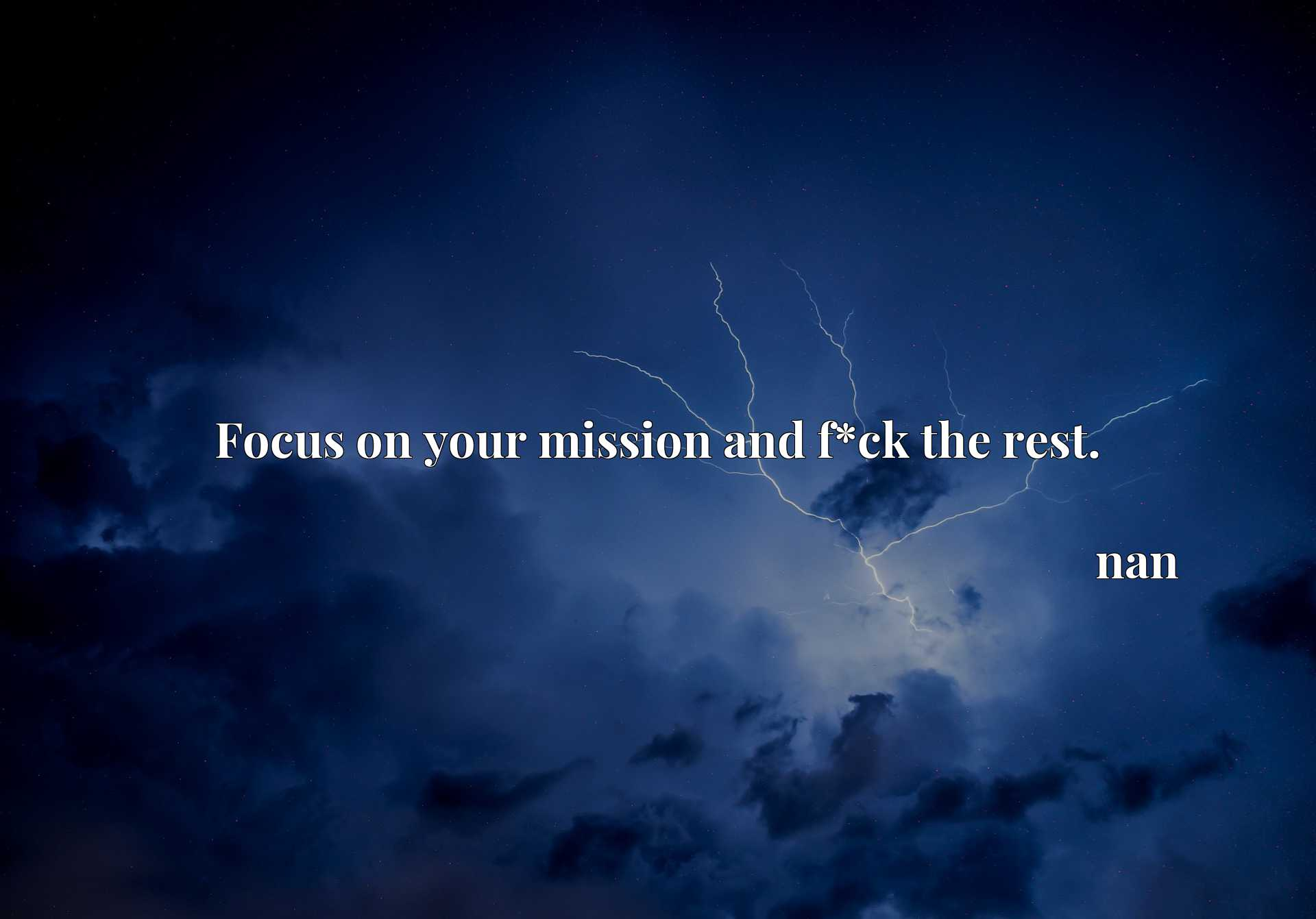 Quote Picture :Focus on your mission and f*ck the rest.
