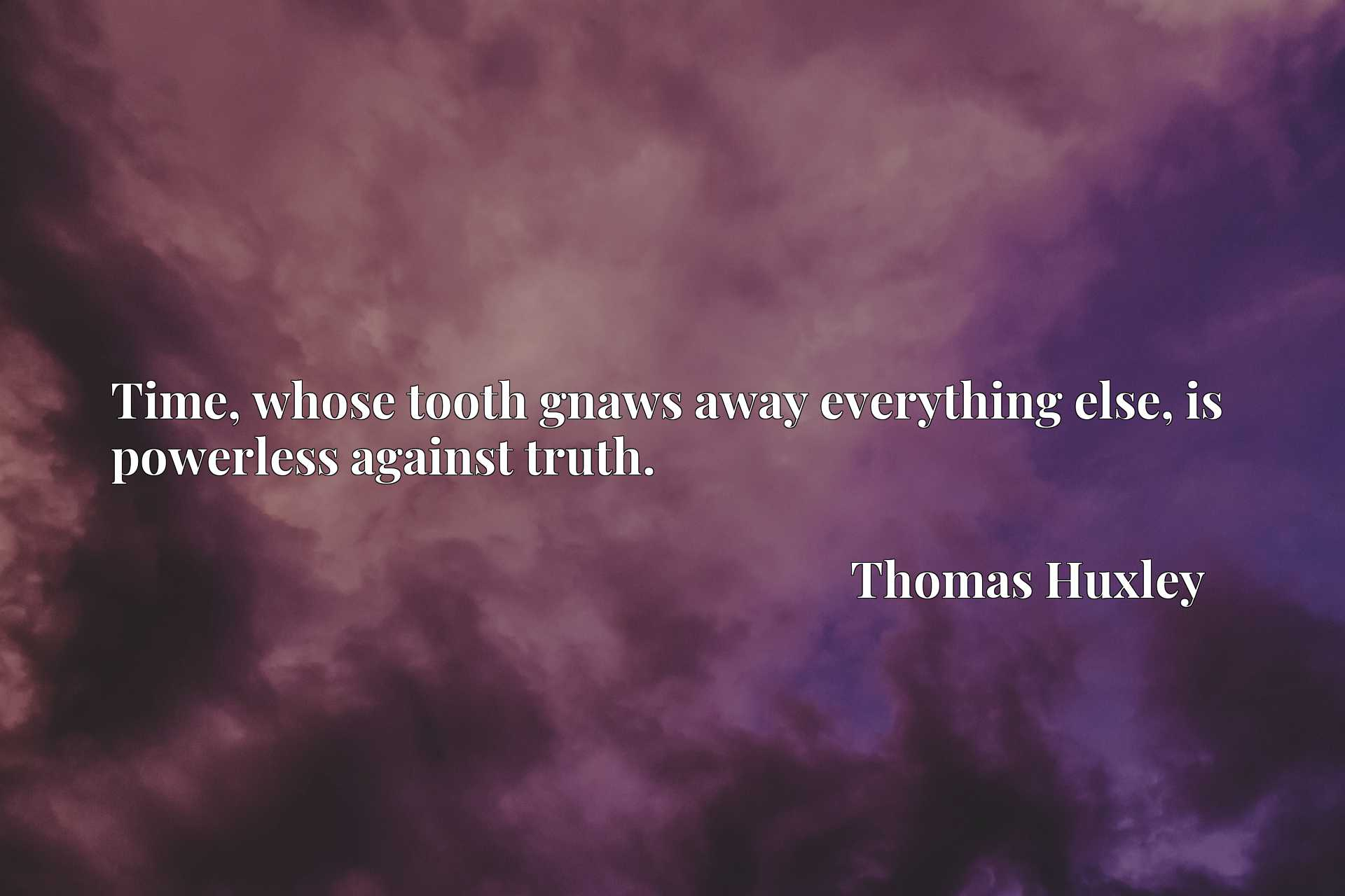 Quote Picture :Time, whose tooth gnaws away everything else, is powerless against truth.
