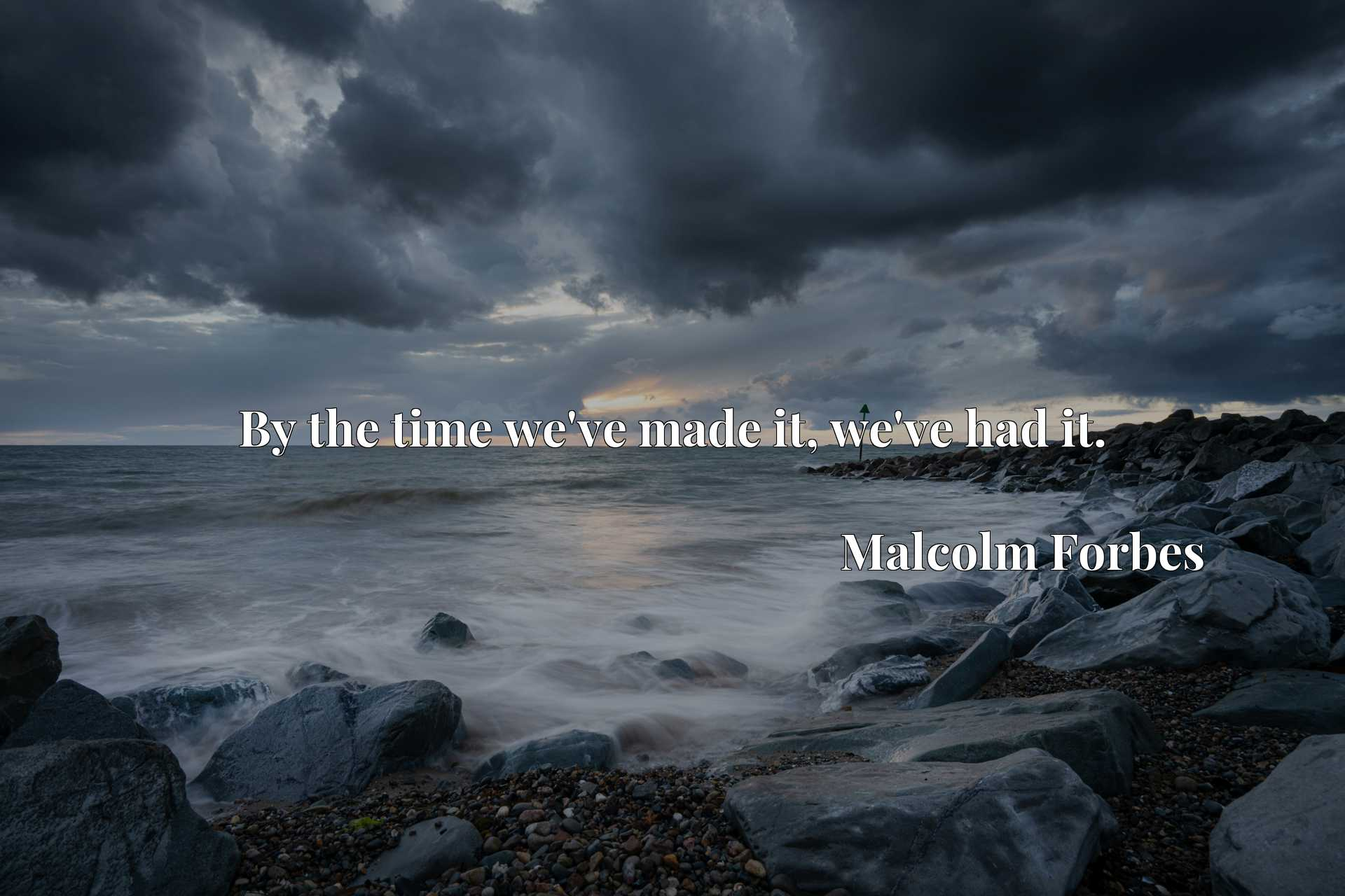 Quote Picture :By the time we've made it, we've had it.