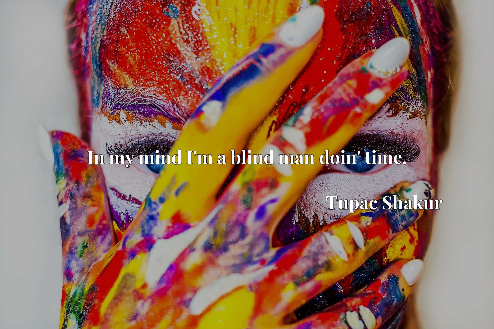 Quote Picture :In my mind I'm a blind man doin' time.