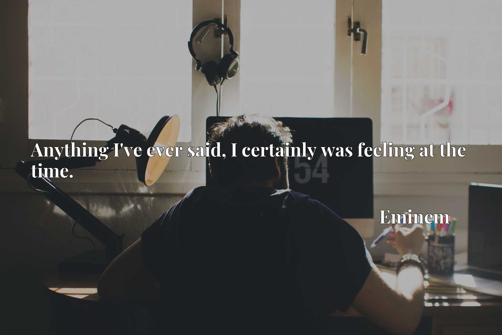 Quote Picture :Anything I've ever said, I certainly was feeling at the time.