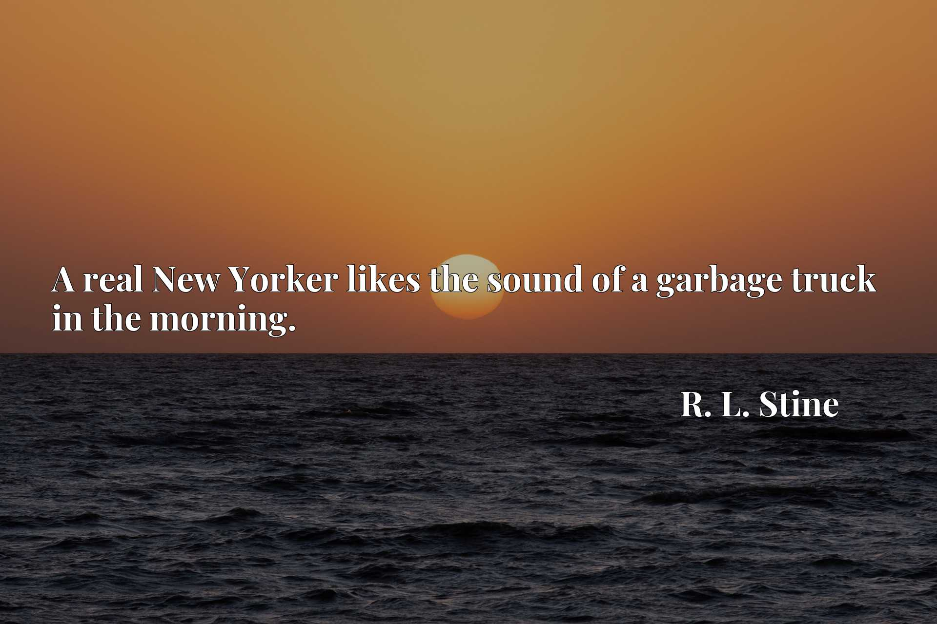 Quote Picture :A real New Yorker likes the sound of a garbage truck in the morning.
