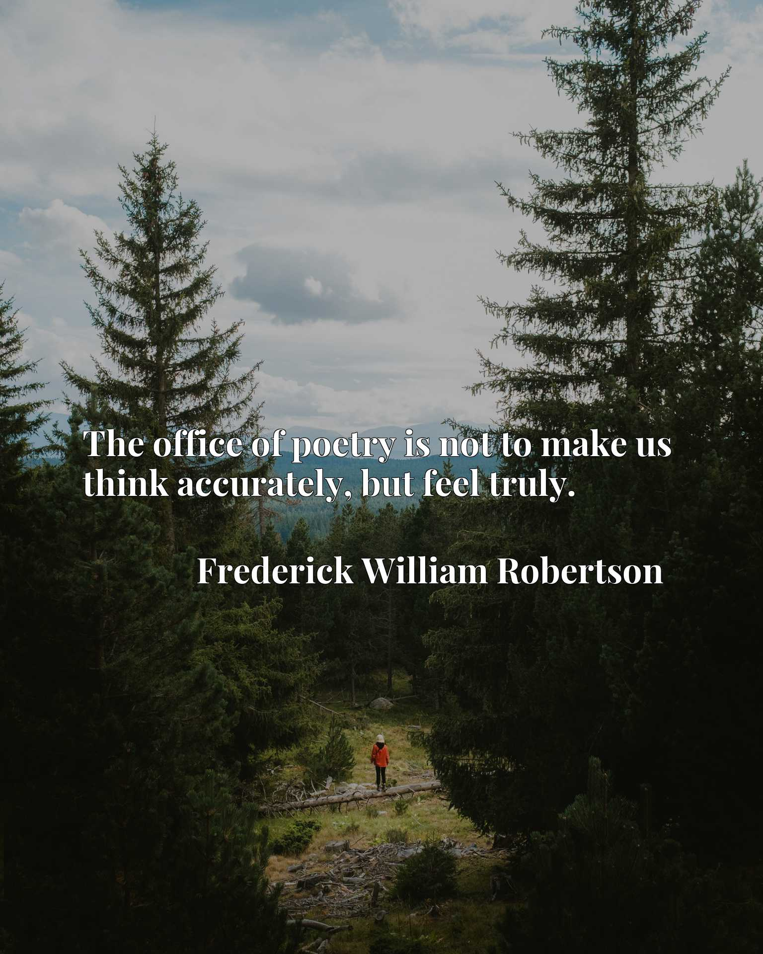 Quote Picture :The office of poetry is not to make us think accurately, but feel truly.