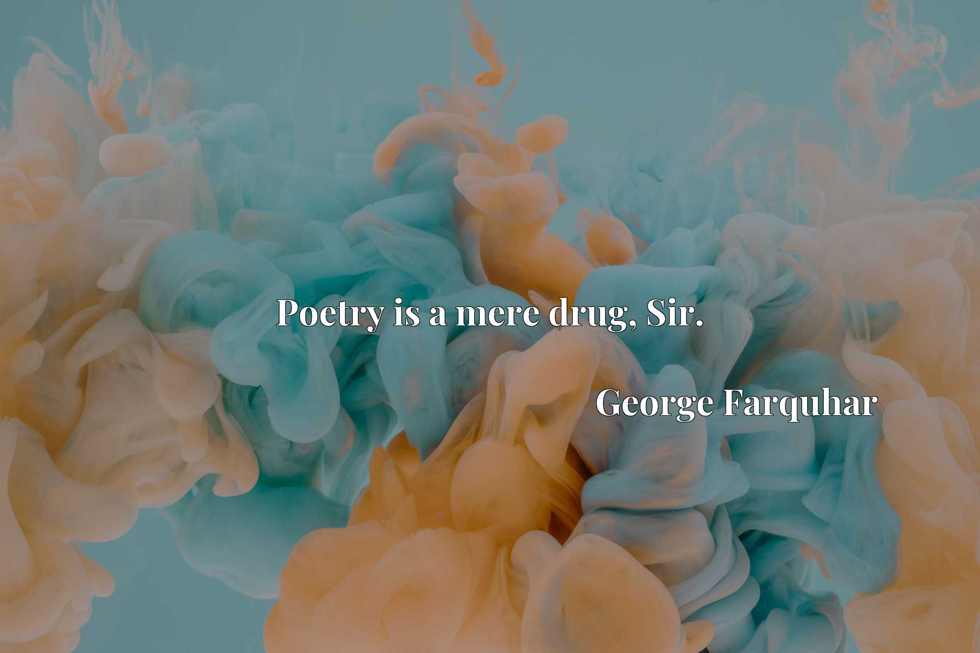 Quote Picture :Poetry is a mere drug, Sir.