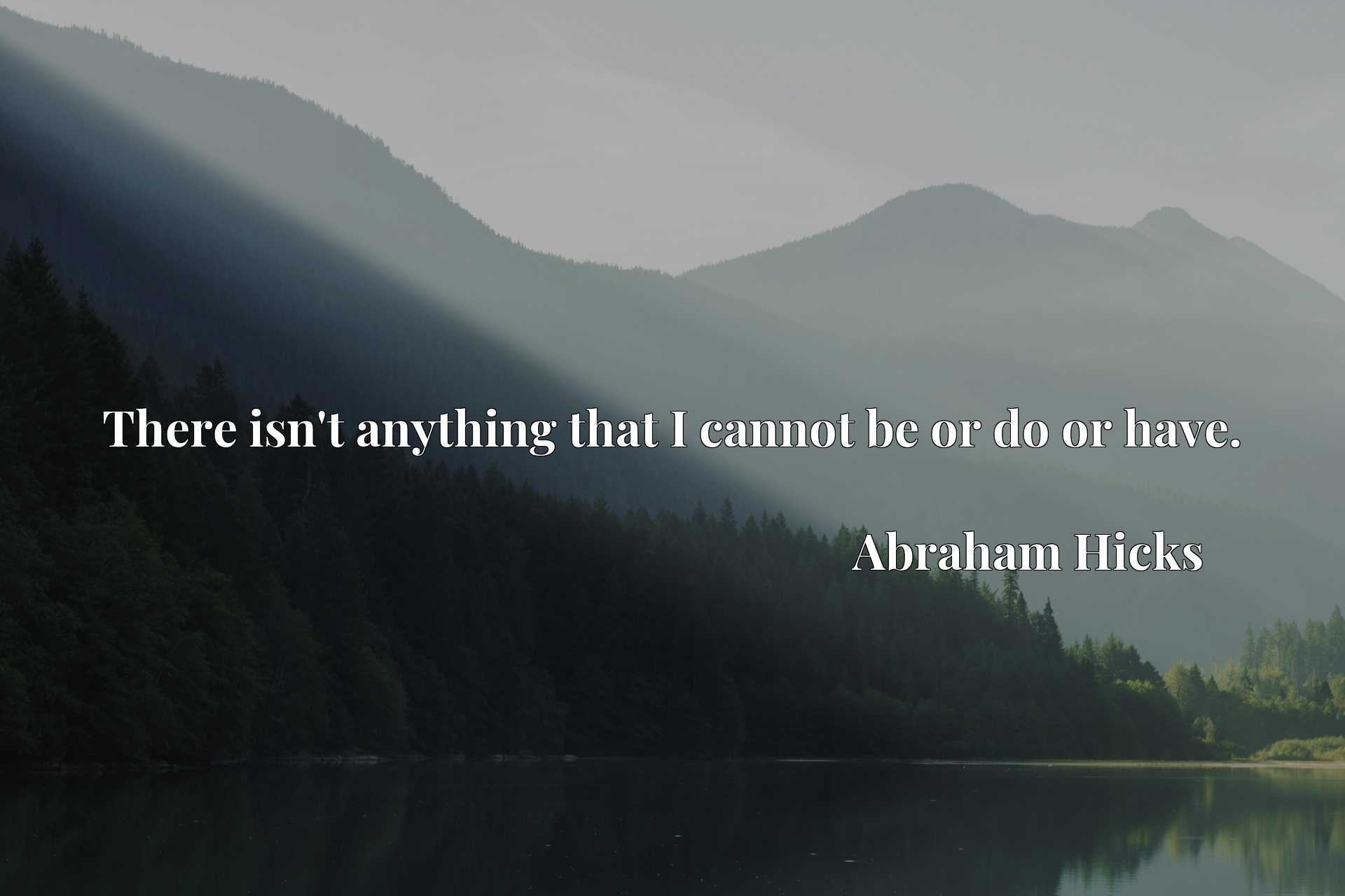Quote Picture :There isn't anything that I cannot be or do or have.