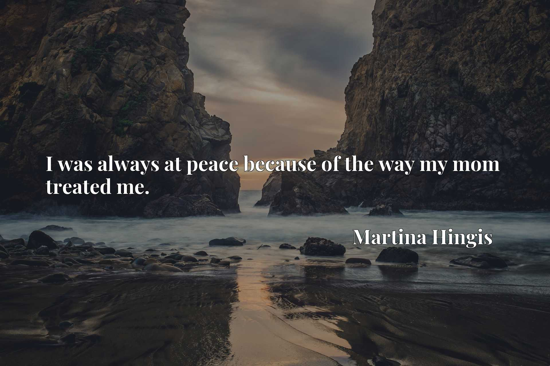 Quote Picture :I was always at peace because of the way my mom treated me.