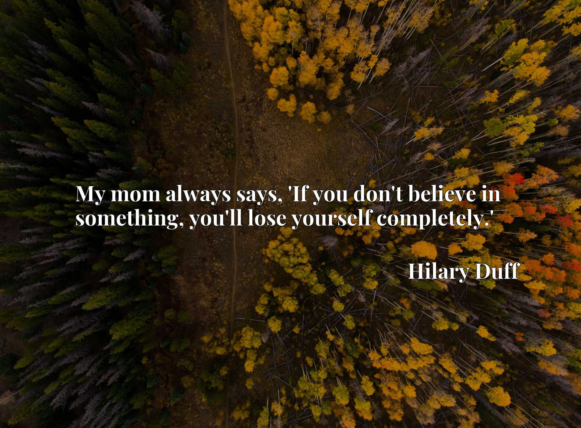 Quote Picture :My mom always says, 'If you don't believe in something, you'll lose yourself completely.'